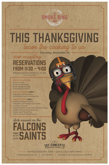 "This thanksgiving leave the cooking to us. Now accepting reservations from 11;30 - $4:00. $26 per person. Kids 5 -12 $14. Plus tax and gratuity. Family style appetizers, plamento cheese, bread and butter pickles, smoke ring deviled eggs and ""everything"" pork rinds. Family style entrees. Choose one- Apple and sage smoked turkey and honey glazed cheshire heritage ham. Family style sides, choose 3. buttermilk whipped potatoes, green beans with smoked garlic butter, cornbread dressing, smoke ring mac & cheese with tillamook cheddar, bourbon molasses brussel sprouts, smoked sweet potato puree and coca-cola braised collard greens. Stick around as the Falcons take on the Saintes. 8:20 p.m.."