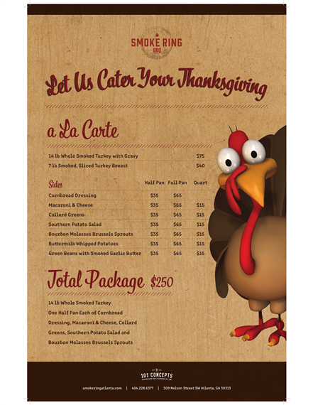 Let us cater your thanksgiving. A la carte- 14Lb whole smoked turkey with gravy $75, 7Lb smoked sliced turkey breast $40. Sides- cornbread dressing, $35 half pan, $65 full pan. Macaroni and cheese,  $35 half pan, $65 full pan, $15 quart. Collard greens, $35 half pan, $65 full pan, $15 quart. Southern potato salad, $35 half pan, $65 full pan, $15 quart. Bourbon molasses brussel sprouts, $35 half pan, $65 full pan, $15 quart. Buttermilk whipped potatoes, $35 half pan, $65 full pan, $15 quart. Green beans with smoked garlic butter, $35 half pan, $65 full pan, $15 quart. Total Package $250, 14lb whole smoked turkey, one half pan each of cornbread dressing, macaroni and cheese, collard greens, southern potato salad and bourbon molasses brussel sprouts.