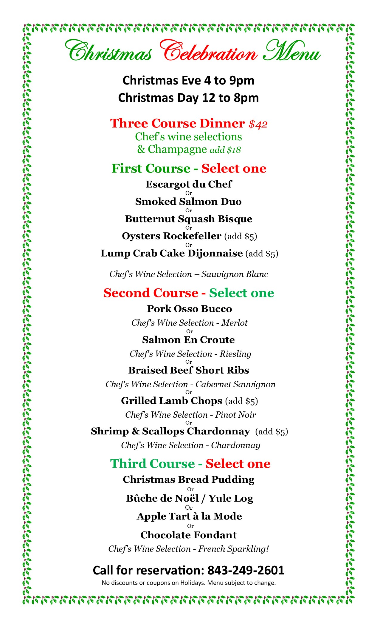 Christmas Celebration Menu Christmas Eve 4 to 9 pm Christmas Day 12 to 8 pm. Three Course Dinner $42. Chef's Wine Selections & Champagne add $18.  First course- select one: Escargot Du Chef or Smoked Salmon Duo or Butternut Squash Bisque or Oysters Rockefeller ( Add $5) or Lump Crab Cake Dijonnaise ( Add $5) Chef's Wine Selection- Sauvignon Blanc. Second Course- Select one: Pork Osso Bucco Chef's Wine Selection- Merlot or Salmon En Croute  Chef's Wine Selection- Reidling or Brasied Beef Short Ribs Chef's Wine selection- Cabernet Sauvignon or Grilled Lamb Chops ( Add $5) Chef's Wine selection- Pinot Noir or Shrimp & Scallops Chardonnay ( Add $5)  Chef's Wine Selection- Chardonnay. Third Course- Select one: Christmas Bread Pudding or Buche de Noel/ Yule Log or Apple Tart a la Mode or Chocolate fondant. Chef's wine selection- French Sparking. Call for Reservations: 843-249-2601. No discounts or coupons on Holidays. Menu is subject to change.