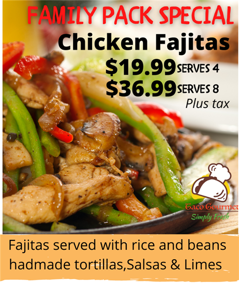 family pack special- chicken fajitas $19.99 serves 4 and $36.99 serves 8 plus tax. fajitas served with rice and beans hadmade tortillas, salsas and limes.