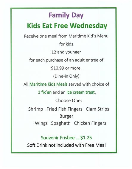 Family day. Kids eat free Wednesday. Receive one meal from maritime kid's menu for kids 12 and younger for each purchase of an adult entrée of $10.99 or more. (dine-in only). All maritime kids meals served with choice of 1 fix'en and an ice cream treat. Choose one: shrimp, fried fish fingers, clam strips, burger, wings, spaghetti, chicken fingers. Souvenir frisbee $1.25. soft drink not included with free meal.