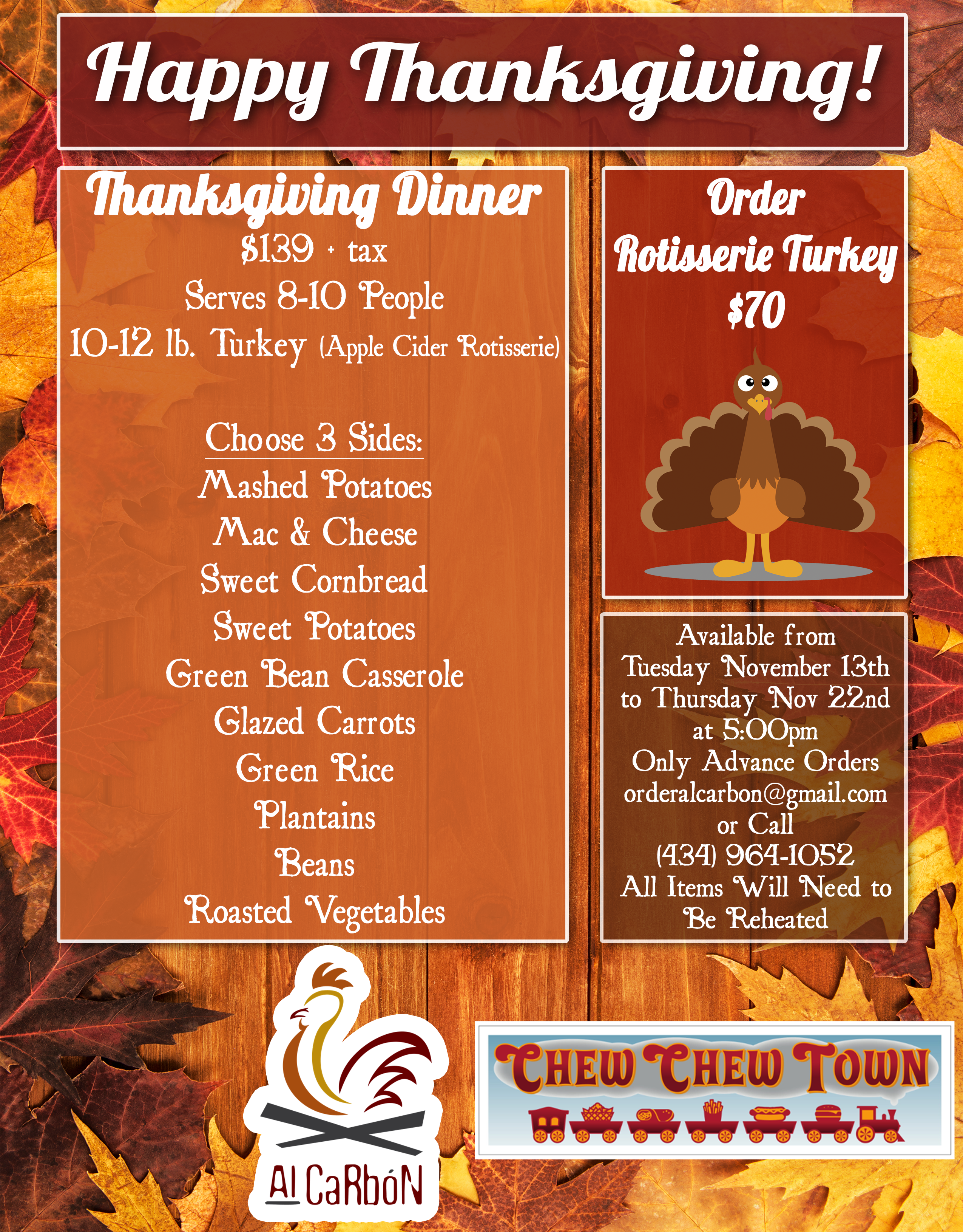 Thanksgiving Dinner $139 + tax Serves 8-10 People 10-12 lb. Turkey (Apple Cider Rotisserie)  Choose 3 Sides: Mashed Potatoes Mac & Cheese Sweet Cornbread Sweet Potatoes Green Bean Casserole Glazed Carrots Green Rice Plantains Beans Roasted Vegetables. Order Rotisserie Turkey $70. Available from  Tuesday November 13th to Thursday Nov 22nd at 5:00pm Only Advance Orders orderalcarbon@gmail.com or Call  (434) 964-1052 All Items Will Need to Be Reheated Al Carbon & Chew Chew Town