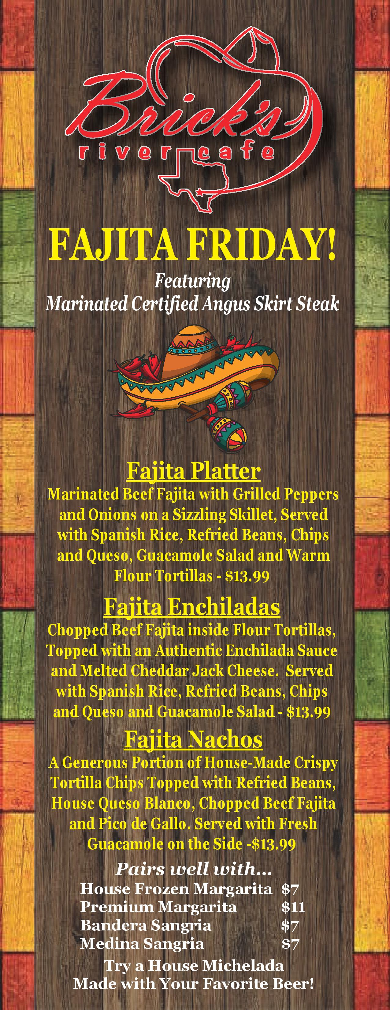 fajita Friday! featuring marinated certified angus skirt steak. fajita platter marinated beef fajita with grilled peppers and onions on a sizzling skillet, served with spanish rice, refried beans, chips and queso, guacamole salad and warm flour tortillas - $13.99. fajita enchiladas chopped beef fajita inside flour tortillas, topped with an authentic enchilada sauce and melted cheddar jack cheese. served with spanish rice, refried beans, chips and queso and guacamole salad - $13.99. fajita nachos a generous portion of house-made crispy tortilla chips topped with refried beans, house queso blanco, chopped beef fajita and pico de gallo. served with fresh guacamole on the side - $13.99. pairs well with... house frozen margarita $7 premium margarita $11 bandera sangria $7 medina sangria $7 try a house michelada made with your favorite beer!