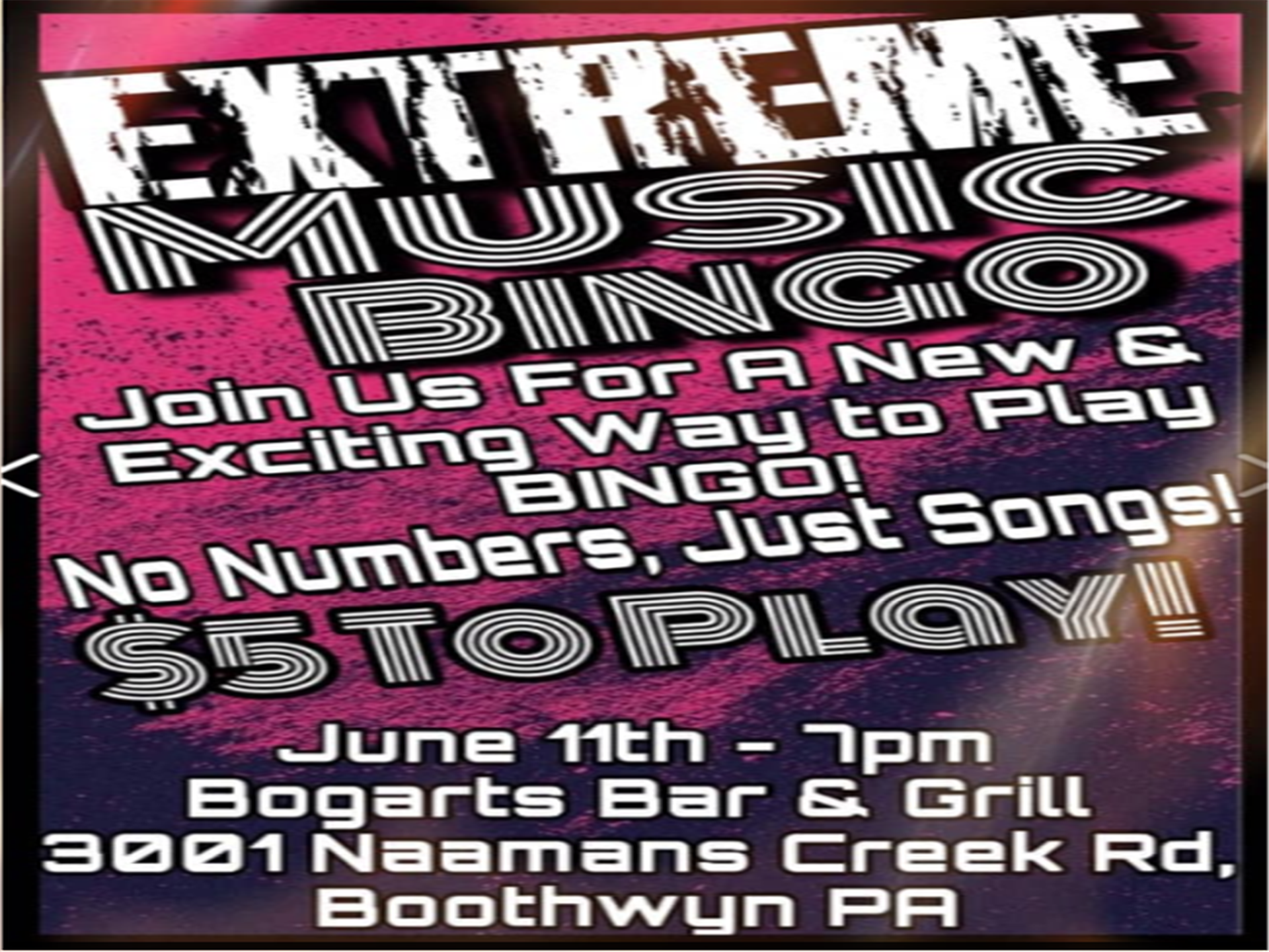 extreme music bingo - join us for a ne & exciting way to play BINGO! No numbers, just songs! $5 to play! june 11th at 7pm bogarts bar & grill 3001 naamans creek rd. boothwyn PA