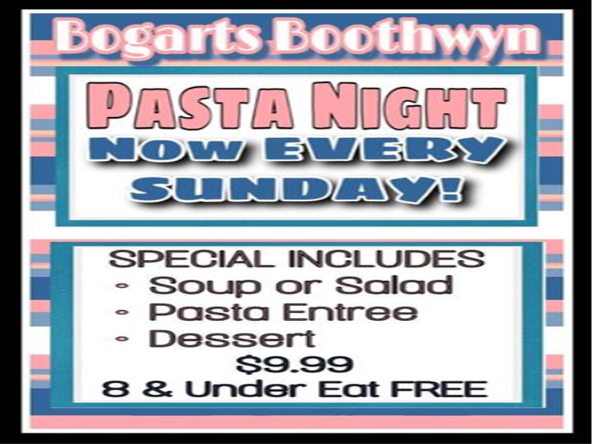 bogarts boothwyn - pasta night  now every sunday! special includes soup or salad, pasta entree, dessert $9.99 8 & under eat free