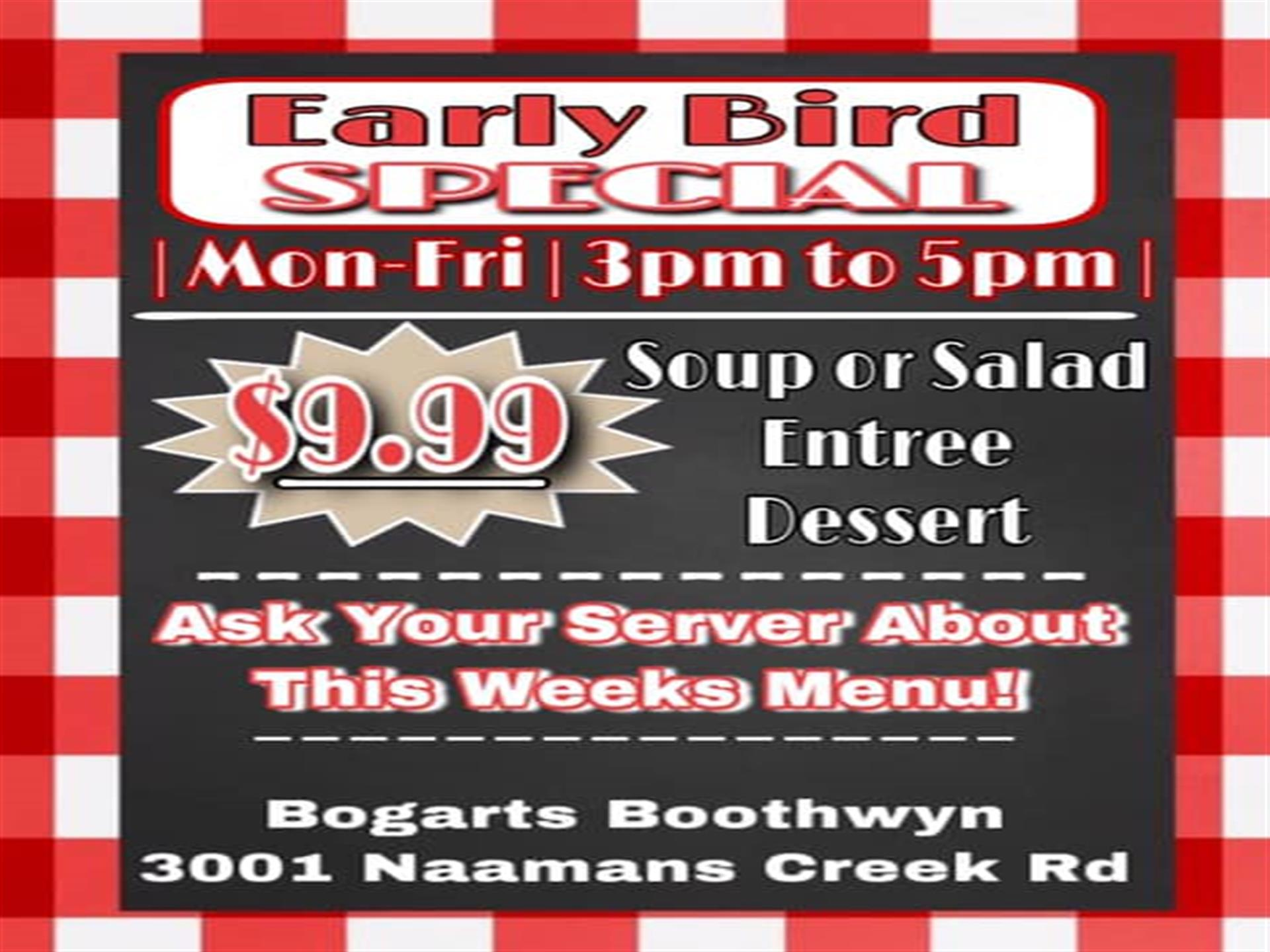 early bird special. mon-fri. 3pm to 5pm. $9.99 soup or salad, entree, dessert. ask your server about this weeks menu. Bogarts boothwyn. 3001 Naamans Creek Rd