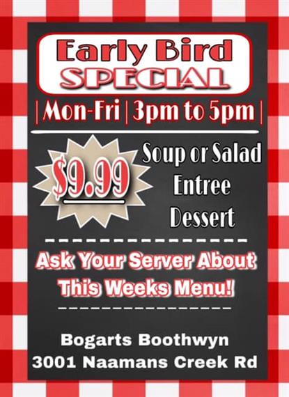 early bird special. mon-fri. 3pm to 5pm. $9.99 soup or salad, entree, dessert. ask your server about this weeks menu. Bogarts boothwyn. 3001 Naamans Creek Rd.