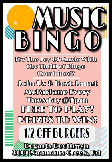 Music Bingo It's the joy of Music with the thrill of Bingo Combined! Join us & host Janet McFarlane every Tuesday @7pm. Free to Play! Prizes to win! ½ off burgers. Bogart's Boothwyn 3001 Naamans Creek, RD