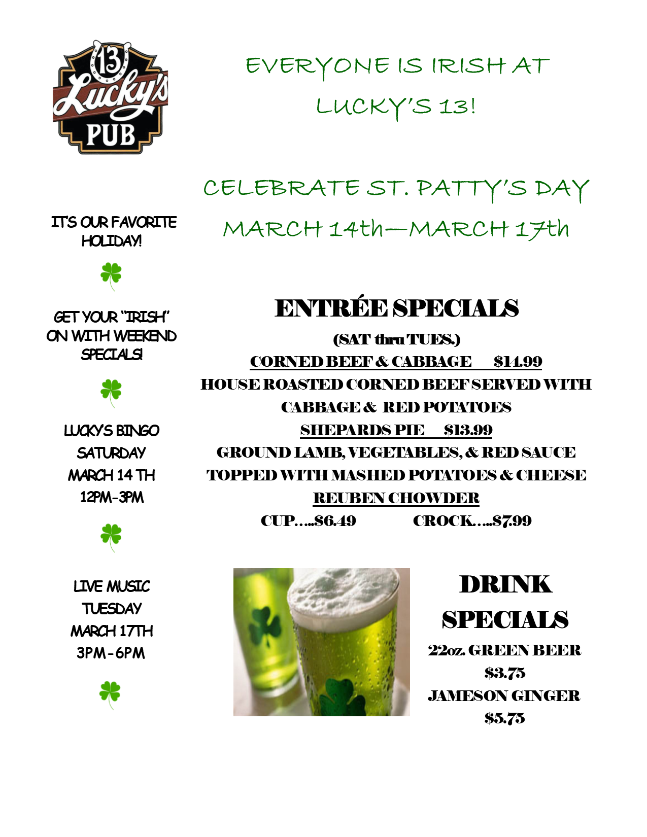 EVERYONE IS IRISH AT LUCKY'S 13!   CELEBRATE ST. PATTY'S DAY  MARCH 14th—MARCH 17th  ENTRÉE SPECIALS (SAT  thru TUES.) CORNED BEEF & CABBAGE        $14.99 HOUSE ROASTED CORNED BEEF SERVED WITH CABBAGE &  RED POTATOES SHEPARDS PIE       $13.99 GROUND LAMB, VEGETABLES, & RED SAUCE TOPPED WITH MASHED POTATOES & CHEESE  REUBEN CHOWDER CUP…..$6.49		CROCK…..$7.99  DRINK  SPECIALS 22oz. GREEN BEER     $3.75 JAMESON GINGER     $5.75