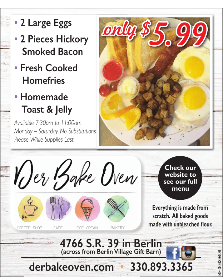 2 large eggs 2 pieces hickory smoked bacon fresh cooked homefries homemade toast and jelly. available 7:30am to 11:00am monday-saturday. no substitutions please. while supplies last. only $5.99. der bake oven check our website to see our full menu. everything is made from scratch. all baked goods made with unbleached flour. 4766 s.r. 39 in berlin (across from berlin village gift barn) debakeoven.com 330.893.3365