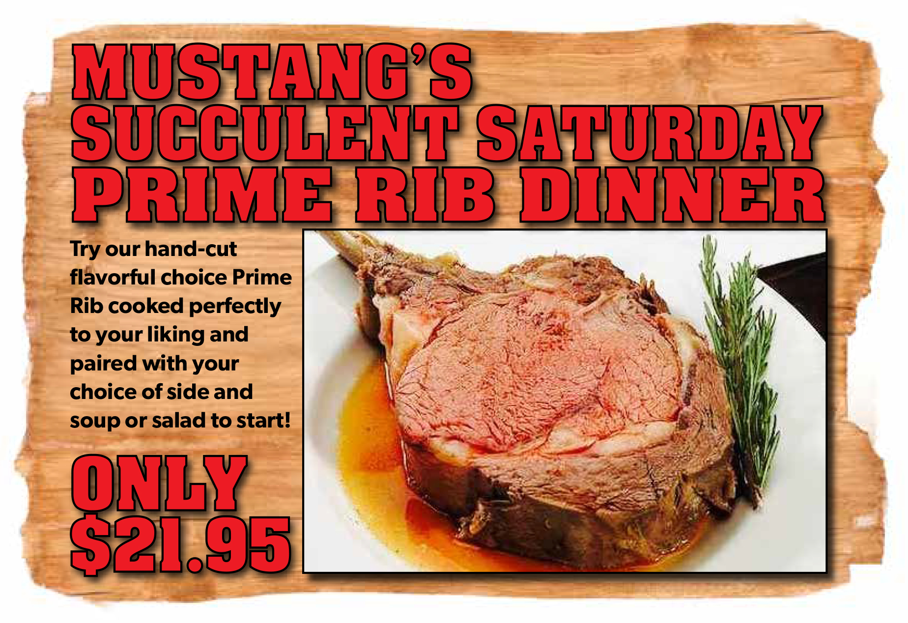 mustang's succlent saturday prime rib dinner. try our hand-cut flavorful choice prime rib cooked perfectly to your liking and paired with your choice of side and soup or salad to sart. Only $21.95
