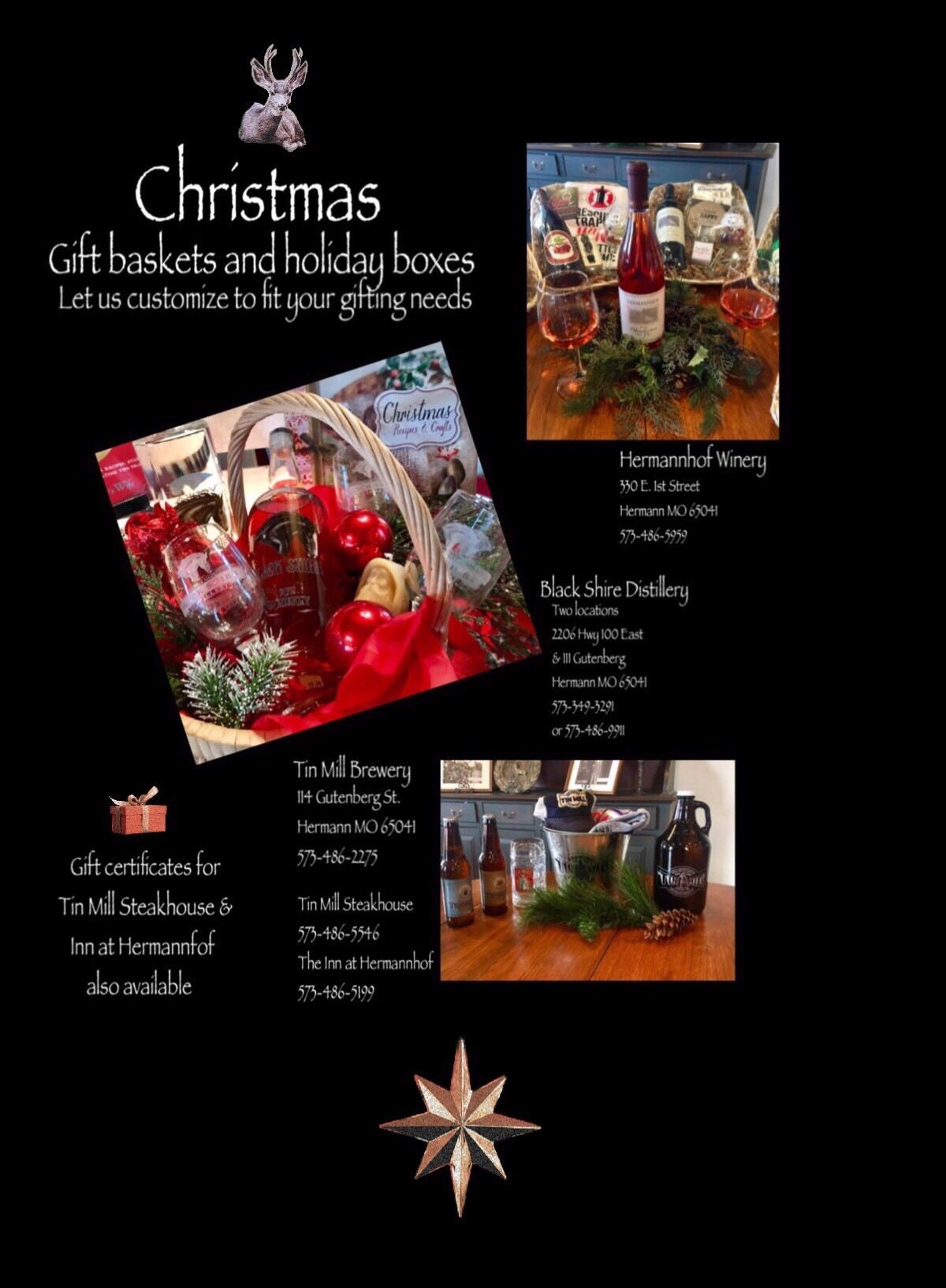 Christmas Gift baskets and holiday boxes. Let us customize to fit your gifting needs. Hermannhof Winery - 330 E. 1st Street Hermann MO 65041 573-486-5959 - Black Shire Distillery (Two Locations)- 2206 Hwy 100 East & 111 Gutenberg Hermann, MO 65041 - 573-349-3291 or 573-486-9911 - Gift certificates for Tin Mill Steakhouse & Inn at Hermannhof also available. Tin Mill Brewery - 114 Gutenberg St. Hermann MO 65041 573-486-2275 Tin Mill Steakhouse 573-486-5546 - The Inn at Hermannhof 573-486-5199
