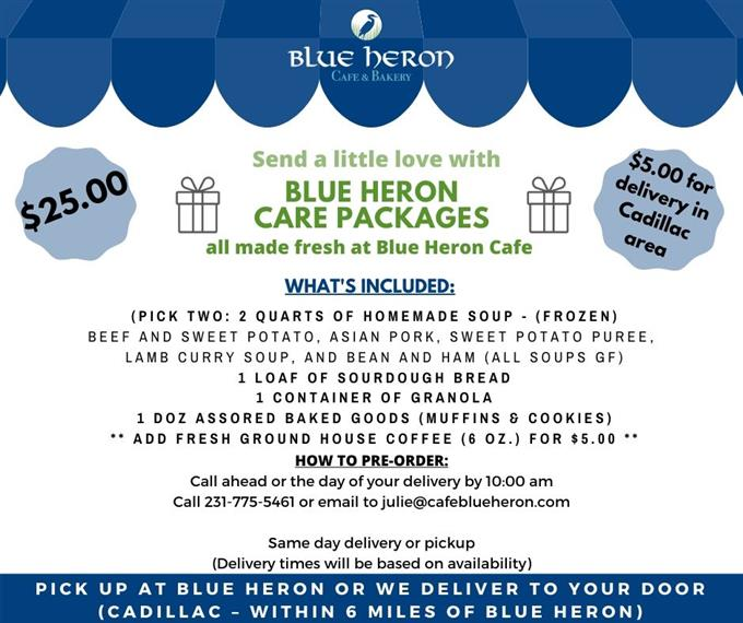 Blue Heron Café & Bakery. $25.00 Send a little love with Blue Heron Care Packages all made fresh at Blue Heron Café $5.00 for delivery in Cadillac area What's Included: (Pick Two: 2 Quarts Of Homemade Soup- (Frozen) Beef And Sweet Potato, Asian Pork, Sweet Potato Puree, Lamb Curry Soup, And Bean And Ham (All Soups GF) 1 Loaf of Sourdough Bread 1 Container of Granola 1 Doz Assored Baked Goods (Muffins & Cookies) **Add Fresh Ground House Coffee (6 OZ.) For $5.00** How to Pre-Order: Call ahead or the day of your delivery by 10:00am Call 231-775-5461 or email to julie@cafeblueheron.com Same day delivery or pick up (Delivery times will be based on availability) Pick Up At Blue Heron Or We Deliver To Your Door (Cadillac-Within 6 Miles of Blue Heron)