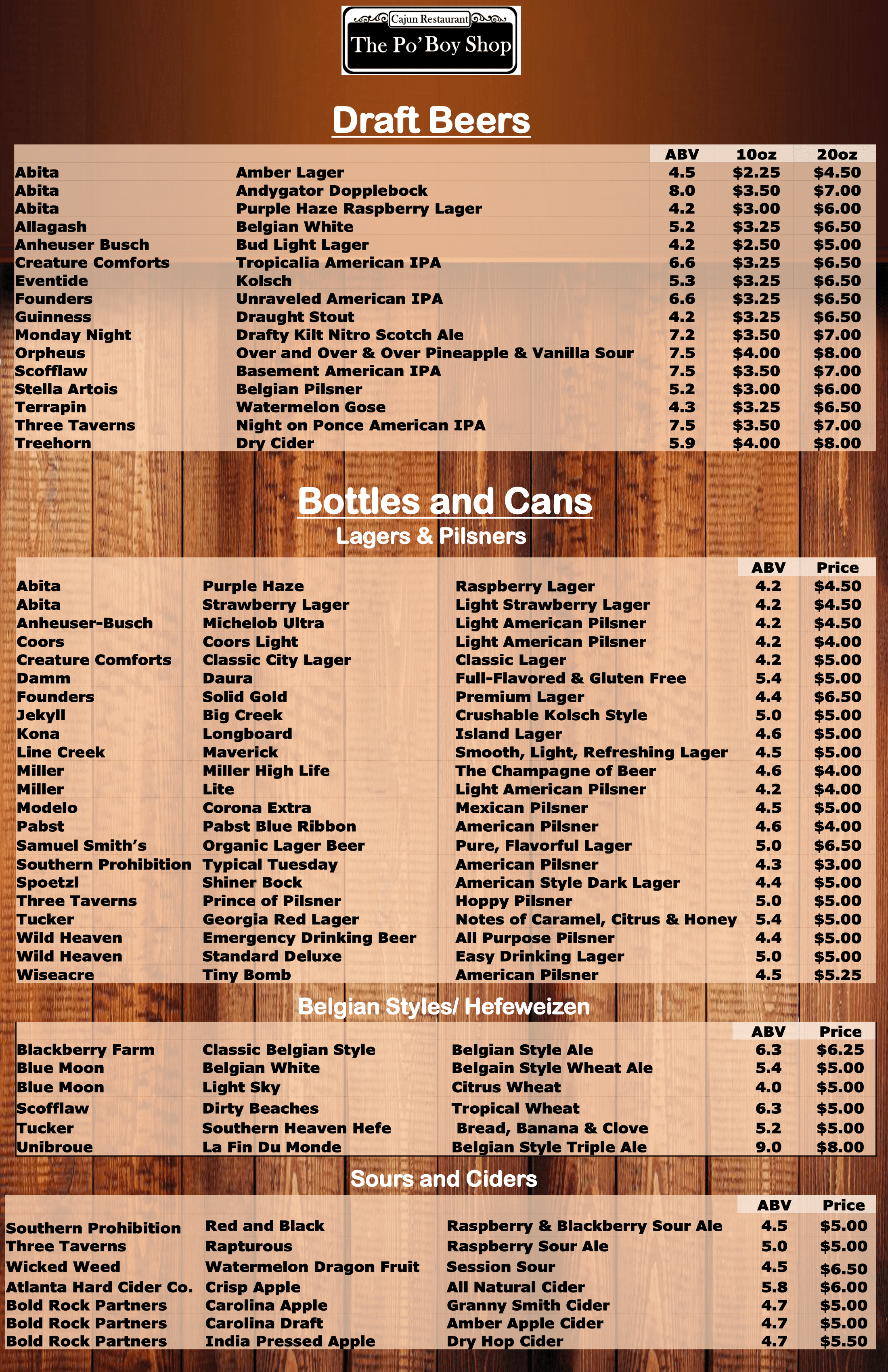 Draft Beers: ABV 10oz/20oz. Abita Amber Lager 4.5 $2.25 $4.50 Abita Andygator Dopplebock 8.0 $3.50 $7.00 Abita Purple Haze Raspberry Lager 4.2 $3.00 $6.00 Allagash Belgian White 5.2 $3.25 $6.50 Anheuser Busch Bud Light Lager 4.2 $2.50 $5.00 Creature Comforts Tropicalia American IPA 6.6 $3.25 $6.50 Eventide Kolsch 5.3 $3.25 $6.50 Founders Unraveled American IPA 6.6 $3.25 $6.50 Guinness Draught Stout 4.2 $3.25 $6.50 Monday Night Drafty Kilt Nitro Scotch Ale 7.2 $3.50 $7.00 Orpheus Over and Over & Over Pineapple & Vanilla Sour 7.5 $4.00 $8.00 Scofflaw Basement American IPA 7.5 $3.50 $7.00 Stella Artois Belgian Pilsner 5.2 $3.00 $6.00 Terrapin Watermelon Gose 4.3 $3.25 $6.50 Three Taverns Night on Ponce American IPA 7.5 $3.50 $7.00 Treehorn Dry Cider 5.9 $4.00 $8.00. Bottles and cans (lagers and pilsners) ABV Price Abita Purple Haze Raspberry Lager 4.2 $4.50 Abita Strawberry Lager Light Strawberry Lager 4.2 $4.50 Anheuser-Busch Michelob Ultra Light American Pilsner 4.2 $4.50 Coors Coors Light Light American Pilsner 4.2 $4.00 Creature Comforts Classic City Lager Classic Lager 4.2 $5.00 Damm Daura Full-Flavored & Gluten Free 5.4 $5.00 Founders Solid Gold Premium Lager 4.4 $6.50 Jekyll Big Creek Crushable Kolsch Style 5.0 $5.00 Kona Longboard Island Lager 4.6 $5.00 Line Creek Maverick Smooth, Light, Refreshing Lager 4.5 $5.00 Miller Miller High Life The Champagne of Beer 4.6 $4.00 Miller Lite Light American Pilsner 4.2 $4.00 Modelo Corona Extra Mexican Pilsner 4.5 $5.00 Pabst Pabst Blue Ribbon American Pilsner 4.6 $4.00 Samuel Smith's Organic Lager Beer Pure, Flavorful Lager 5.0 $6.50 Southern Prohibition Typical Tuesday American Pilsner 4.3 $3.00 Spoetzl Shiner Bock American Style Dark Lager 4.4 $5.00 Three Taverns Prince of Pilsner Hoppy Pilsner 5.0 $5.00 Tucker Georgia Red Lager Notes of Caramel, Citrus & Honey 5.4 $5.00 Wild Heaven Emergency Drinking Beer All Purpose Pilsner 4.4 $5.00 Wild Heaven Standard Deluxe Easy Drinking Lager 5.0 $5.00 Wiseacre Tiny Bomb American