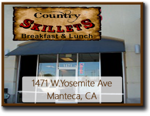 Country Skillet Breakfast & Lunch 1471 W. Yosemite Ave. Manteca, CA