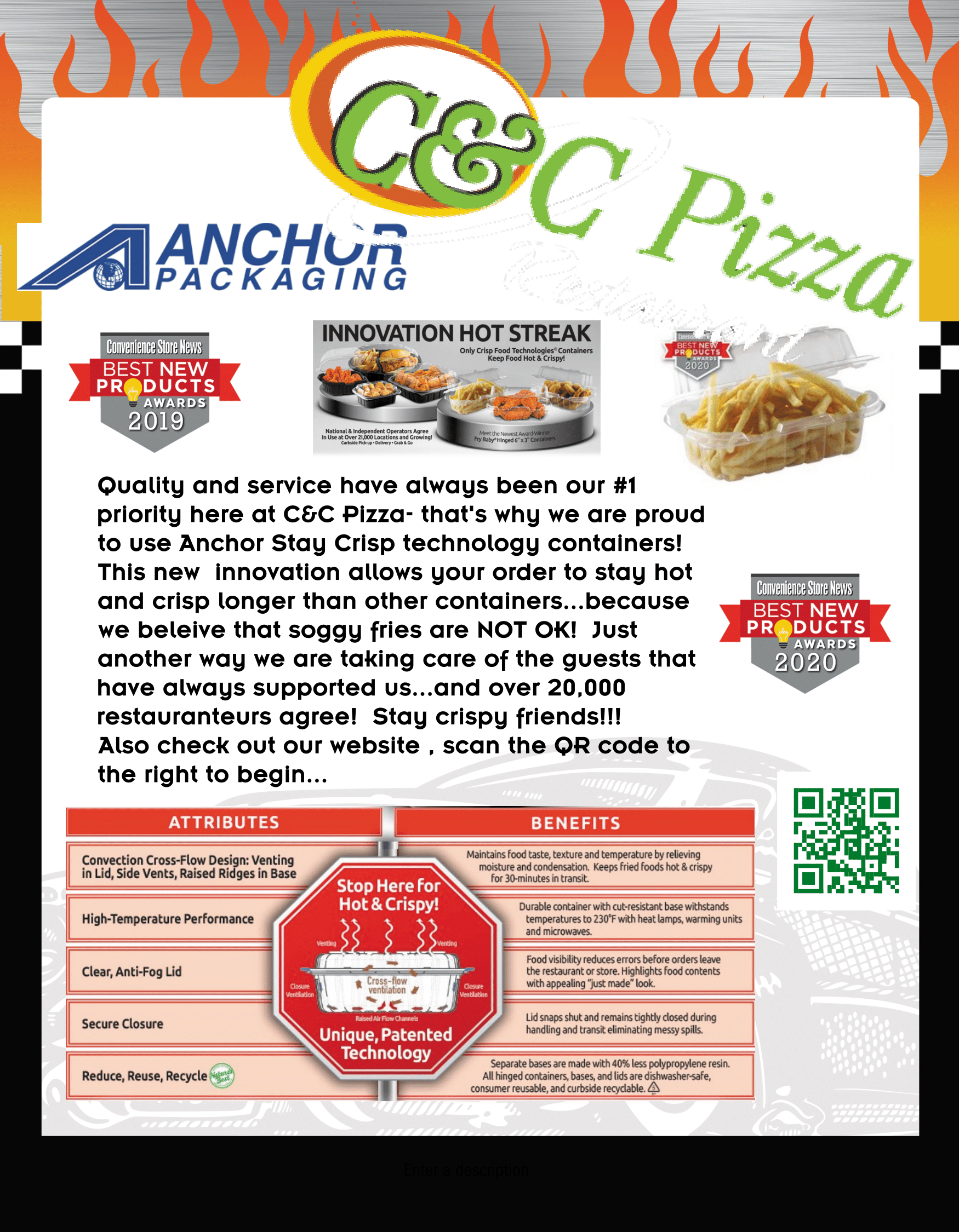 """C&C Pizza Restaurant logo. Anchor Packaging logo. Convenience Store News Best New Products Awards 2019 & 2020. Quality and service have always been our #1 priority here at C&C Pizza- that's why we are proud to use Anchor Stay Crisp technology containers! This new innovation allows your order to stay hot and crisp longer than other containers... because we believe that soggy fries are NOT OK! Just another way we are taking care of the guests that have always supported us... and over 20,000 restauranteurs agree! Stay crispy friends!!! Also check out our website, scan the QR code to the right to begin... Attributes/Benefits: Convection Cross-Flow Design: Venting in Lid, Side Vents, Raised Ridges in Base - Maintains food taste, texture and temperature by relieving moisture and condensation. Keeps fried foods hot & crispy fro 30-minutes in transit. High-Temperature Performance - Durable container with cut-resistant base withstands temperatures to 230 degrees F with heat lamps, warming units and microwaves. Clear, Anti-Fog Lid - Food visibility reduces errors before orders leave the restaurant or store. Highlights food contents with appealing """"just made"""" look. Secure Closure - Lid snaps shut and remains tightly closed during handling and transit eliminating messy spills. Reduce, Reuse, Recycle - Separate bases are made with 40% less polyproplyene resin. All hinged containers, bases and lids are dishwasher-safe, consumer reusable, and curbside recyclable. Stop here for Hot & Crispy! Uniqu, Patented Technology."""