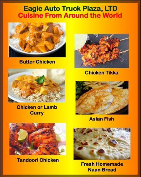 eagle truck auto plaza, ltd cuisine from around the world. butter chicken, chicken tikka, chicken or lamb curry, asian fish, tandoori chicken, fresh homemade naan bread