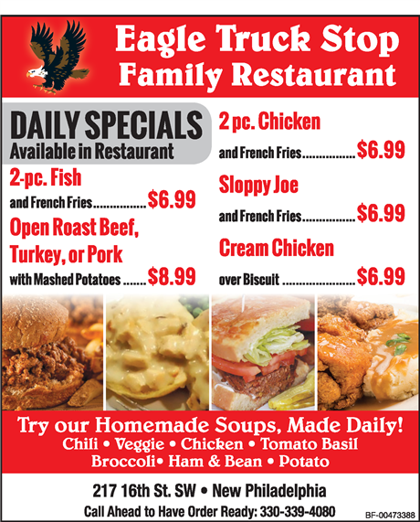 eagle truck stop family restaurant. daily specials available in restaurant. 2-pc. fish and fries $6.99. Open Face Roast Beef, Turkey, or Pork with mashed potatoes $8.99. 2 pc chicken with fries $6.99. sloppy joe with fries $6.99. cream chicken over biscuit $6.99. try our homemade soups, made daily! chili veggie chicken tomato basil broccoli ham and bean potato. 217 16th st. sw new philadelphia call ahead to have order ready: 330-339-4080