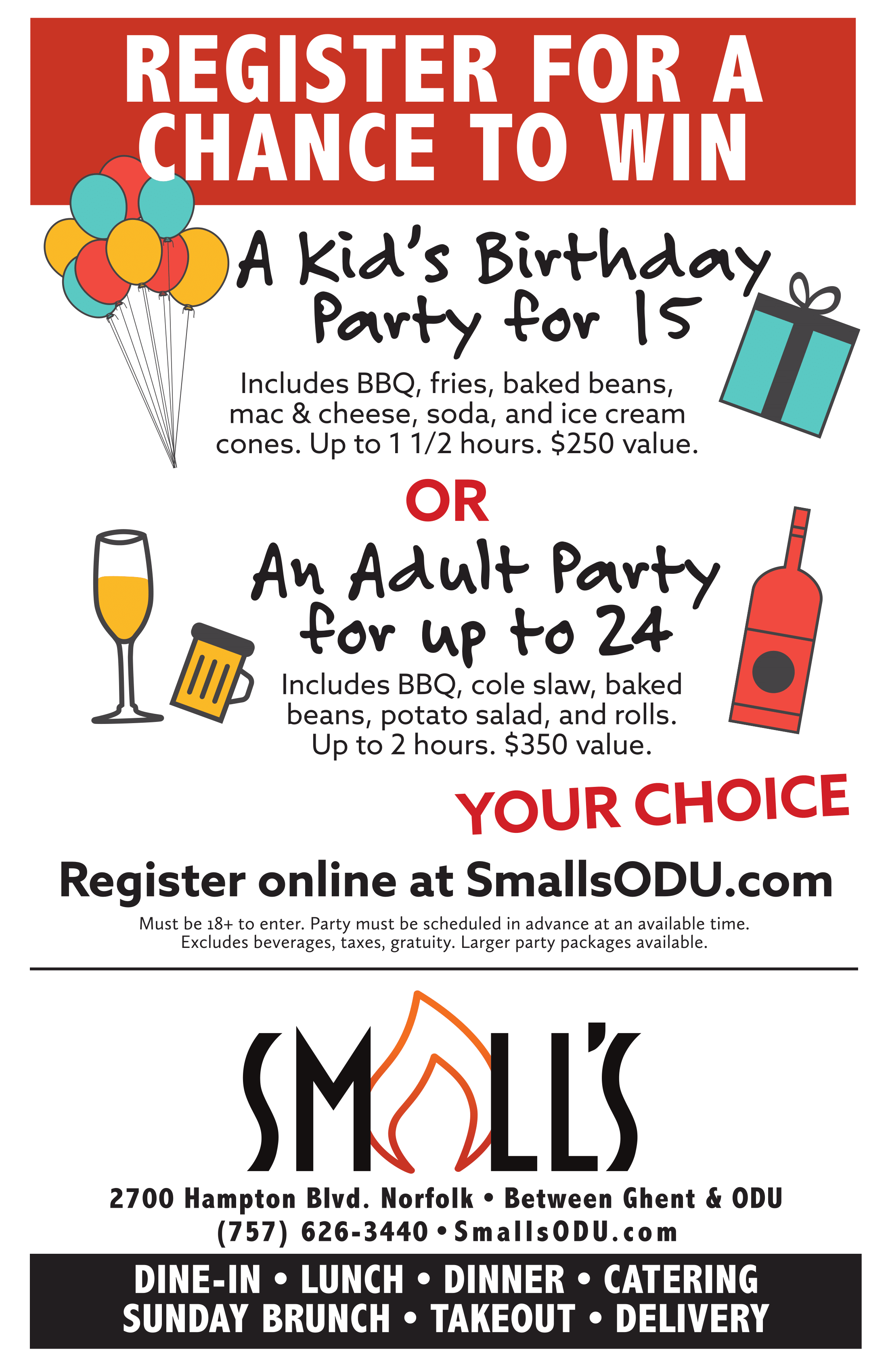 REGISTER FOR A CHANCE TO WIN. A Kid's Birthday   Party for 15 Register online at SmallsODU.com Includes BBQ, fries, baked beans, mac & cheese, soda, and ice cream cones. Up to 1 1/2 hours. $250 value. An Adult Party for up to 24 OR REGISTER FOR A CHANCE TO WIN Includes BBQ, cole slaw, baked beans, potato salad, and rolls. Up to 2 hours. $350 value. 2700 Hampton Blvd. Norfolk • Between Ghent & ODU (757) 626-3440 • SmallsODU.com DINE-IN • LUNCH • DINNER • CATERING SUNDAY BRUNCH • TAKEOUT • DELIVERY YOUR CHOICE Must be 18+ to enter. Party must be scheduled in advance at an available time. Excludes beverages, taxes, gratuity. Larger party packages available.
