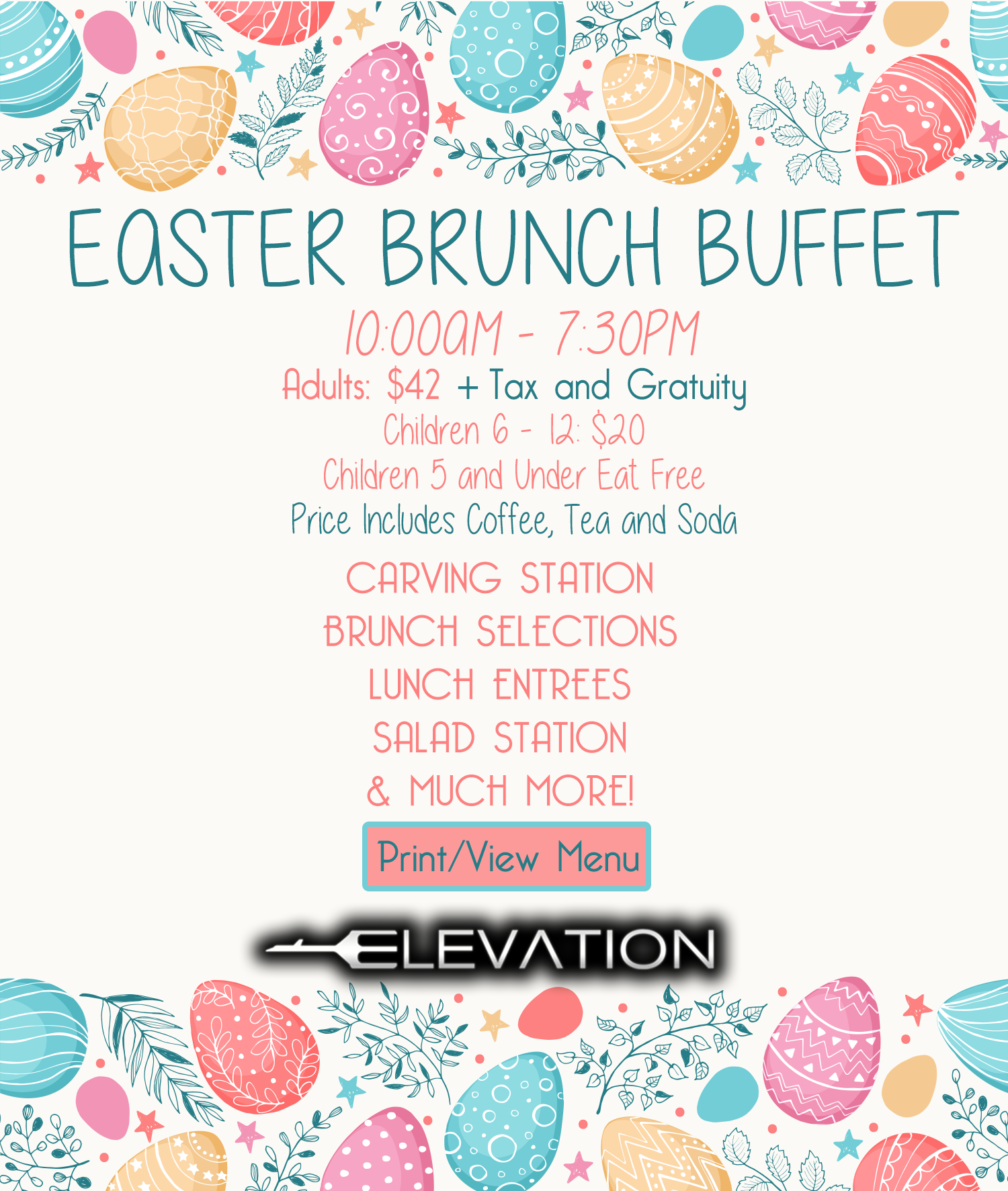 Easter Brunch Buffet. 10am -7:30 pm. Adults $42 + tax and gratuity. Children 6 - 12 $20, Children 5 and under eat free. Price includes coffee, tea and soda. Carving station, brunch selection, lunch entrees, salad station and much more