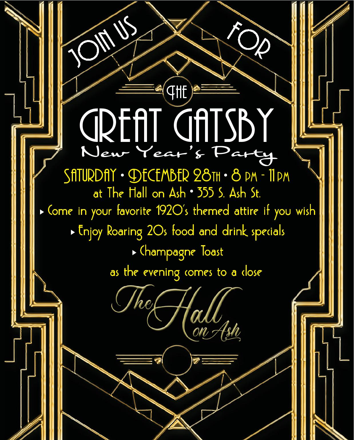 Join us For The great gatsby New Year's Party. Saturday, December 28th. 8 pm - 11 pm at The Hall on Ash. 355 S. Ash St. Come in your favorite 1920's themed attire if you wish. Enjoy Roaring 20s food and drink specials. Champagne Toast  as the evening comes to a close. The hall on Ash.