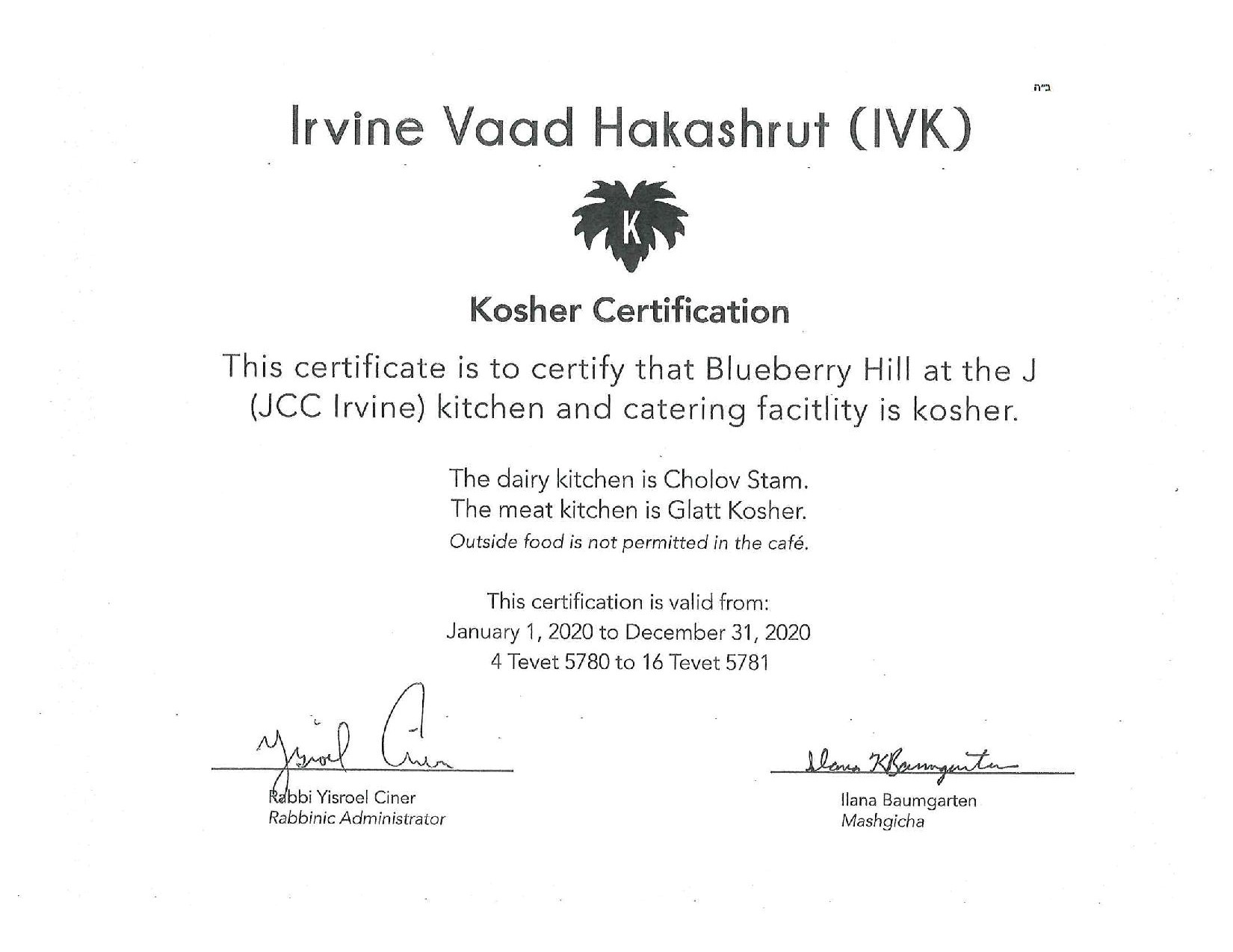 irvine vaad hakashrut (IVK) kosher certificatation. this certificate is to certify that Blurberry hill at the j (JCC Irvine) kitchen and catering facility is kosher. the dairy kitchen is cholov stam. the meat kitchen is glatt kosher. outside food is not permitted in the cafe. this certification is valid from: january 1st, 2020 to december 31st, 2020. 4 tevet 5780 to 16 tevet 5781. signed by rabbi yisroel ciner, rabbinic administrator and ilana baumgarten, mashgicha.