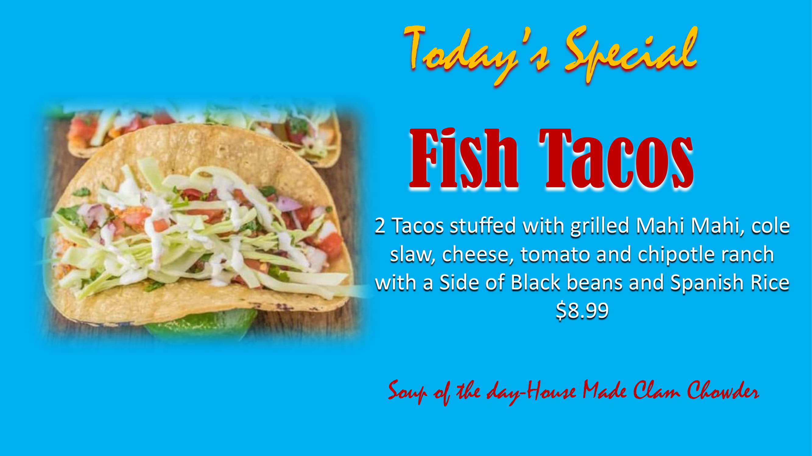 Today's Special - Fish Tacos: 2 TAcos stuffed with grilled Mahi Mahi, cole slaw, cheese, tomato and chipotle ranch with a Side of Black beans and Spanish Rice - $8.99. Soup of the day - House Made Clam Chowder