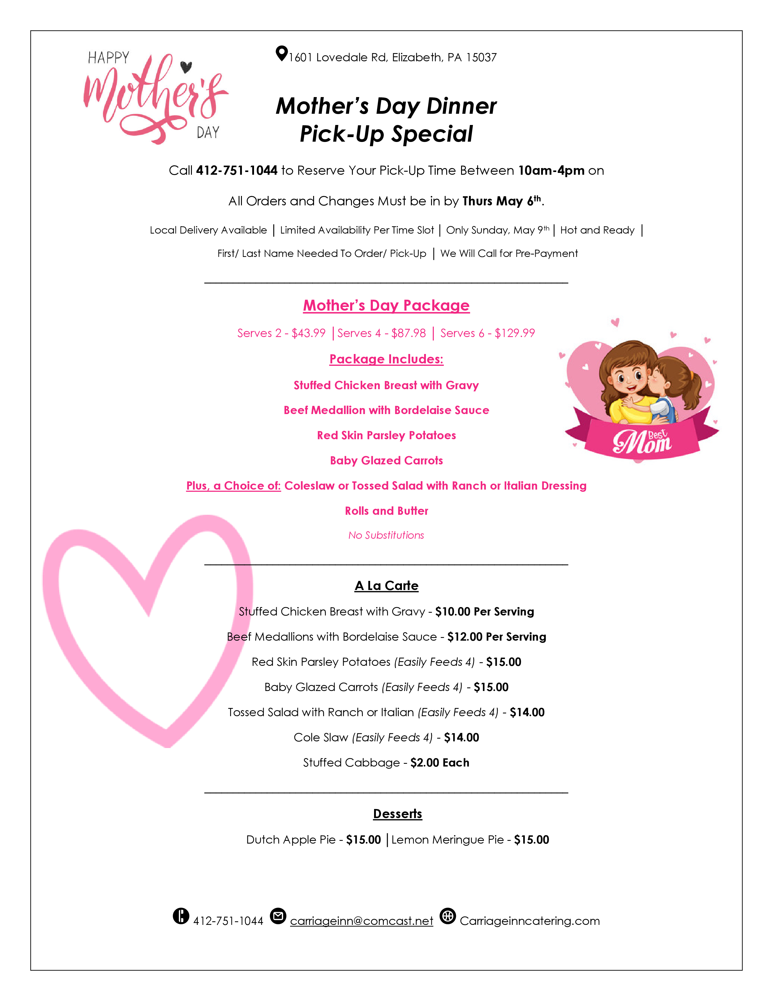 Mother's Day Dinner Pick-Up Special.  Call 412-751-1044 to Reserve Your Pick-Up Time Between 10am-4pm on  All Orders and Changes Must be in by Thurs May 6th. Local Delivery Available. Limited Availability Per Time Slot. Only Sunday, May 9th. Hot and Ready. First / Last Name Needed To Order / Pick-Up. We Will Call for Pre-Payment. Mother's Day Package Serves 2 - $43.99. Serves 4 - $87.98. Serves 6 - $129.99. Package Includes: Stuffed Chicken Breast with Gravy,  Beef Medallion with Bordelaise Sauce,  Red Skin Parsley Potatoes,  Baby Glazed Carrots,  Plus, a Choice of: Coleslaw or Tossed Salad with Ranch or Italian Dressing Rolls and Butter.  No Substitutions. A La Carte: Stuffed Chicken Breast with Gravy - $10.00 Per Serving. Beef Medallions with Bordelaise Sauce - $12.00 Per Serving. Red Skin Parsley Potatoes (Easily Feeds 4) - $15.00. Baby Glazed Carrots (Easily Feeds 4) - $15.00. Tossed Salad with Ranch or Italian (Easily Feeds 4) - $14.00. Cole Slaw (Easily Feeds 4) - $14.00. Stuffed Cabbage - $2.00 Each. Desserts: Dutch Apple Pie - $15.00. Lemon Meringue Pie - $15.00.