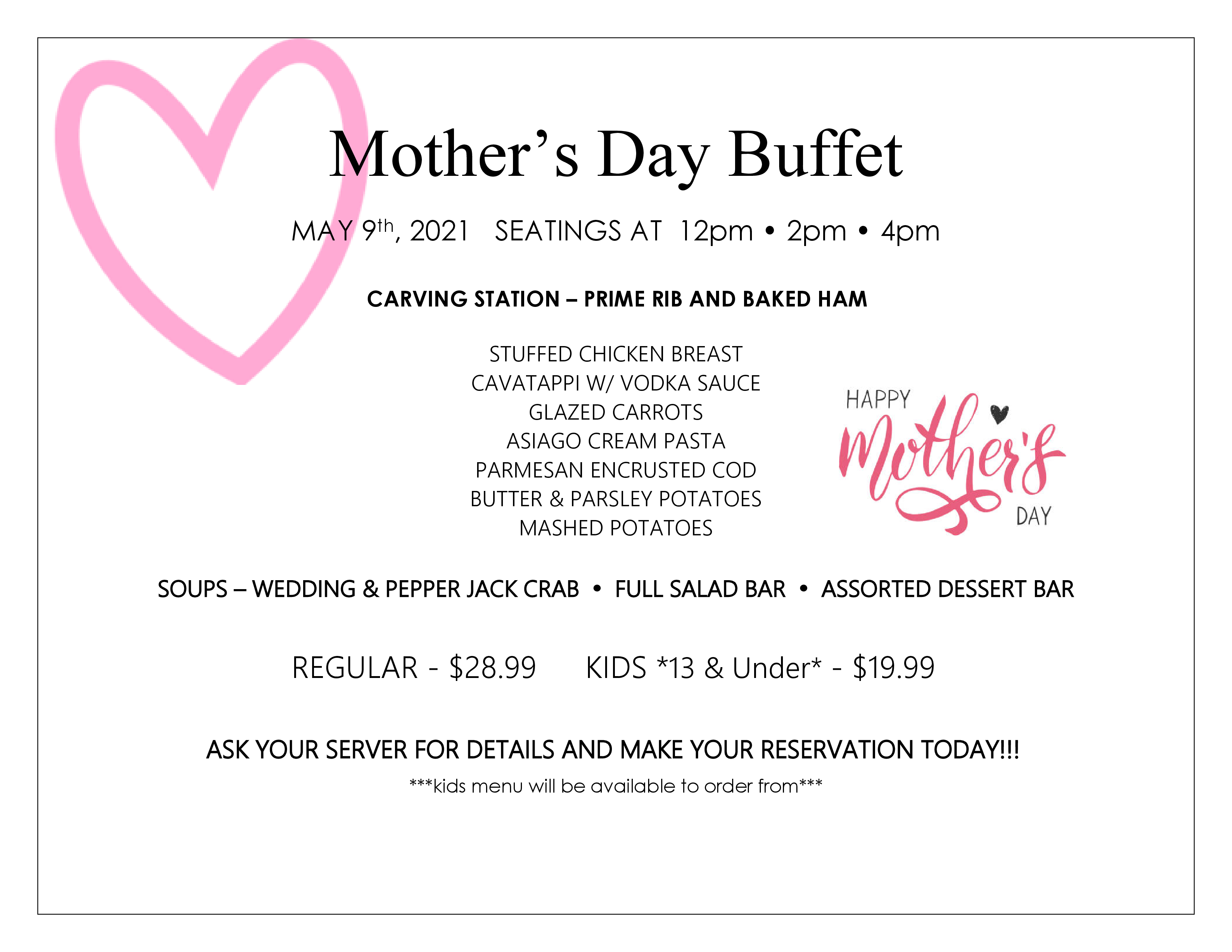 Mother's Day Buffet - MAY 9th, 2021. Seatings at 12pm, 2pm, 4pm. CARVING STATION – PRIME RIB AND BAKED HAM, STUFFED CHICKEN BREAST CAVATAPPI W/ VODKA SAUCE, GLAZED CARROTS, ASIAGO CREAM PASTA, PARMESAN ENCRUSTED COD, BUTTER & PARSLEY POTATOES, MASHED POTATOES. SOUPS – WEDDING & PEPPER JACK CRAB. FULL SALAD BAR. ASSORTED DESSERT BAR. REGULAR - $28.99. KIDS *13 & Under* - $19.99. ASK YOUR SERVER FOR DETAILS AND MAKE YOUR RESERVATION TODAY!!! Kids menu will be available to order from.