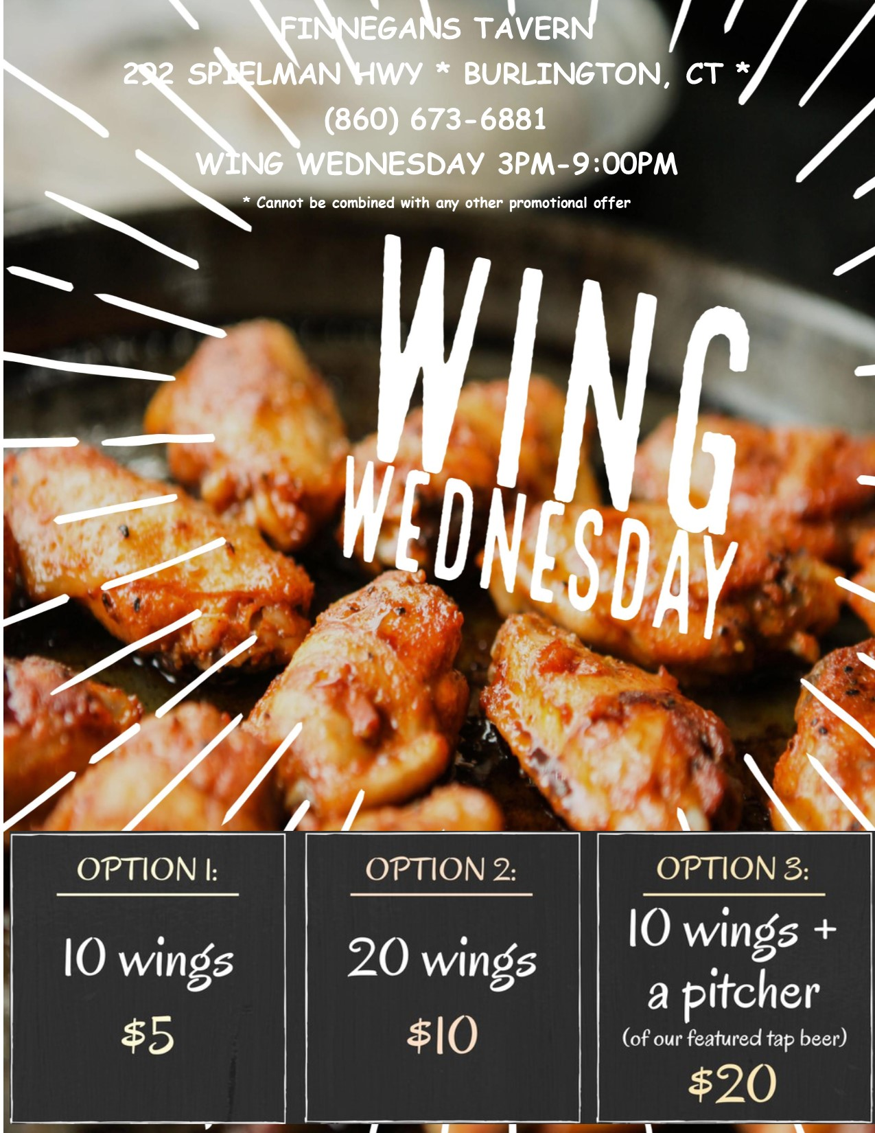 Finnegans tavern 292 Spielman Hwy - Burlington, CT. 860-673-6881. Wing Wednesday 3pm - 9 pm *Cannot be combined with any other promotional offer - Option 1: 10 Wings $5 Option 2: 20 wings $10. Option 3: 10 wings + a pitcher (of our featured tap beer) $20