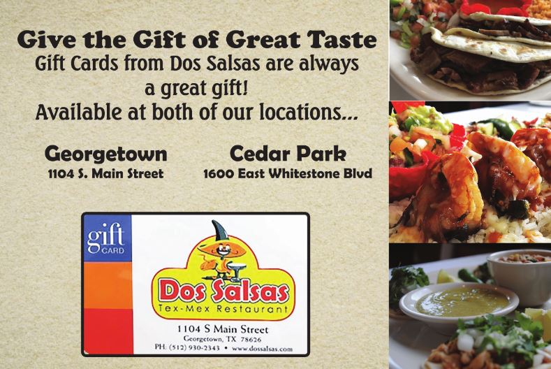 Give the Gift of Great Taste - Gift Cards from Dos Salsas are always a great gift! Available at both of our locations.... Georgetown 1104 S. Main Street Cedar Park 1600 East Whitestone Blvd