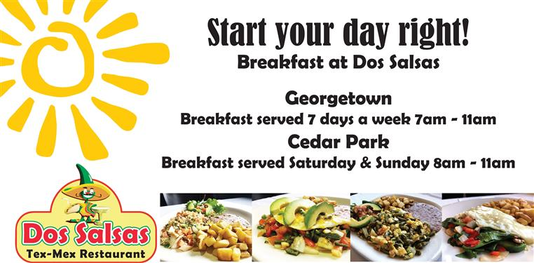 Start your day right! Breakfast at Dos Salsas Georgetown breakfast served 7 days a week 7am - 11am Cedar Park breakfast served saturday and sunday 8am - 11am
