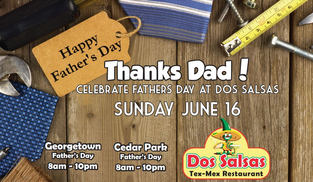 Thanks Dad! Celebrate Father's Day at Dos Salsas Sunday, June 16. Georgetown 8 am - 10pm Cedar Park 8 am  - 10 pm
