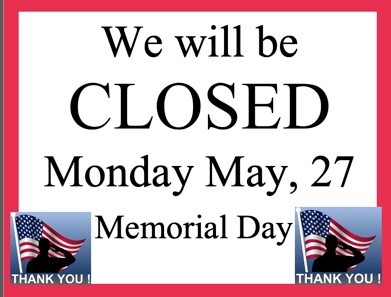 We will be CLOSED Monday, May 27 - Memorial Day