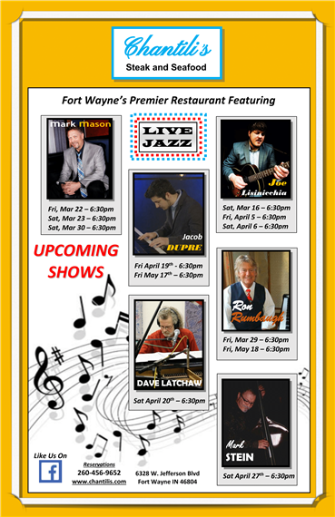 Fort Wayne's Premier Restaurant Featuring mark mason  Fri, Mar 22 – 6:30pm Sat, Mar 23 – 6:30pm Sat, Mar 30 – 6:30pm , Joe Lisinicchia  Sat, Mar 16 – 6:30pm Fri, April 5 – 6:30pm Sat, April 6 – 6:30pm, Jacob Dupre Fri April 19th - 6:30pm Fri May 17th – 6:30pm, Ron  Rumbaugh  Fri, Mar 29 – 6:30pm Fri, May 18 – 6:30pm, DAVE LATCHAW  Sat April 20th – 6:30pm,  Mark STEIN  Sat April 27th – 6:30pm Reservations 260-456-9652 www.chantilis.com