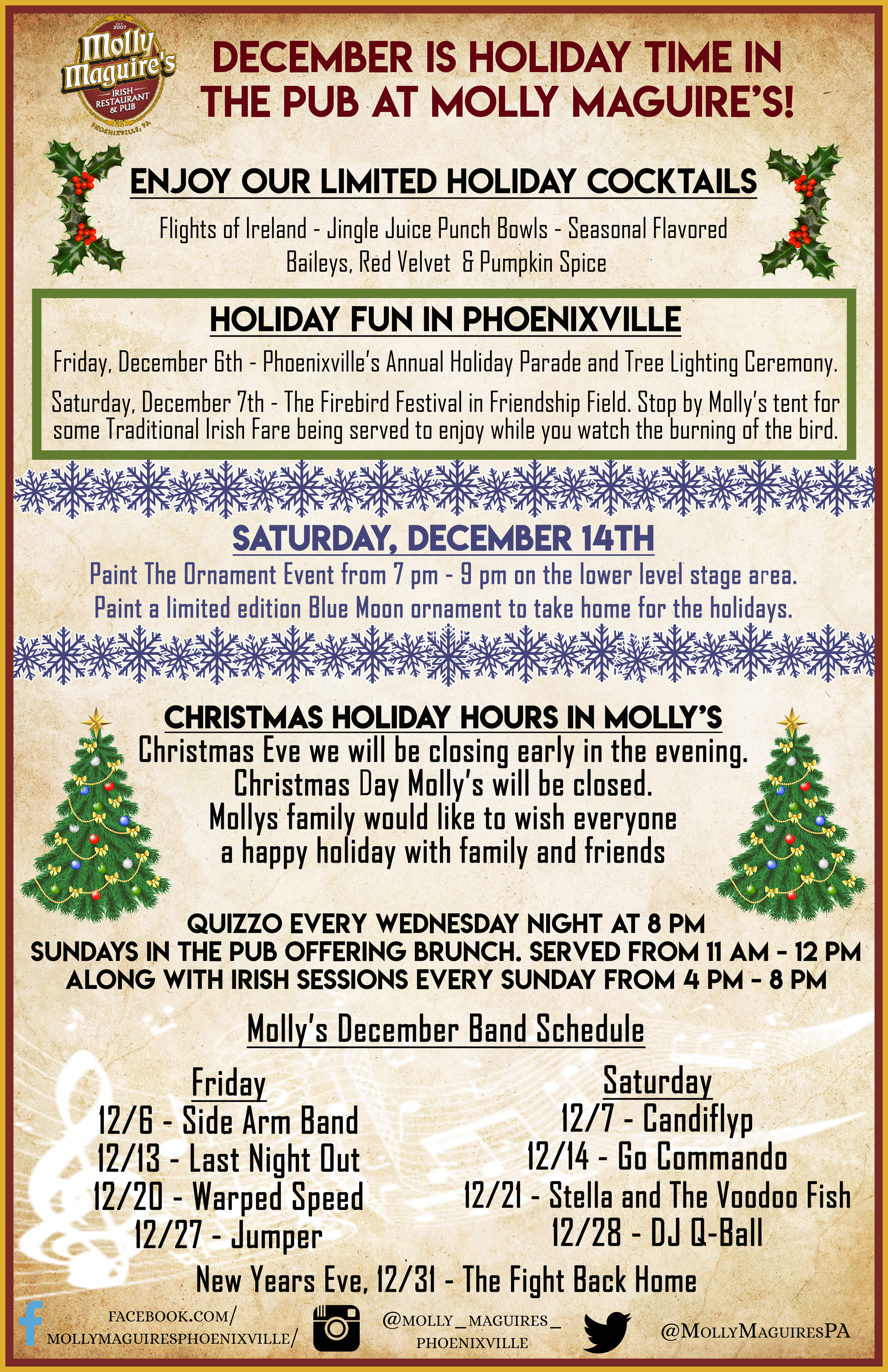 December Is Holiday Time in the pub at molly maguire's!  Enjoy Our Limited Holiday Cocktails  Flights of Ireland - Jingle Juice Punch Bowls - Seasonal Flavored Baileys, Red Velvet  & Pumpkin Spice  Holiday Fun In Phoenixville Friday, December 6th - Phoenixville's Annual Holiday Parade and Tree Lighting Ceremony.  Saturday, December 7th - The Firebird Festival in Friendship Field. Stop by Molly's tent for some Traditional Irish Fare being served to enjoy while you watch the burning of the bird.   Christmas Holiday Hours In Molly's Christmas Eve we will be closing early in the evening. Christmas Day Molly's will be closed.  Mollys family would like to wish everyone a happy holiday with family and frieds  Quizzo Every Wednesday Night At 8 PM Sundays in the Pub offering Brunch. Served from 11 AM - 12 PM Along with Irish Sessions Every Sunday From 4 PM - 8 PM  Molly's December Band Schedule Friday 12/6 - Side Arm Band 12/13 - Last Night Out 12/20 - Warped Speed 12/27 - Jumper Saturday 12/7 - Candiflyp 12/14 - Go Commando 12/21 - Stella and The Voodoo Fish 12/28 - DJ Q-Ball New Years Eve, 12/31 - The Fight Back Home