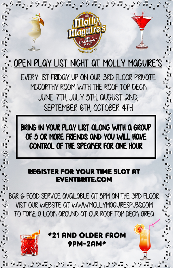 open play list night at molly maguires! every 1st friday up on our 3rd floor private  mccarthy room with the roof top desk june 7th, july 5th , august 2nd, september 6th, october 4th. bring in your play list along with a group of 5 ore more friends and you will have control of the speaker for one hour!