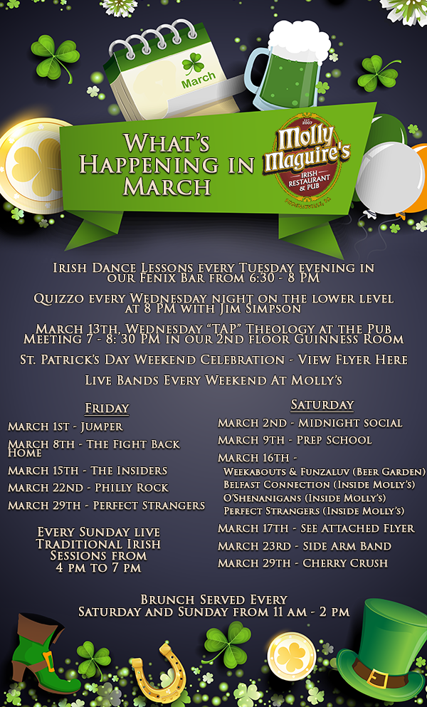 "Irish Dance Lessons every Tuesday evening in  our Fenix Bar from 6:30 - 8 PM  Quizzo every Wednesday night on the lower level  at 8 PM with Jim Simpson  March 13th, Wednesday ""TAP"" Theology at the Pub  Meeting 7 - 8: 30 PM in our 2nd floor Guinness Room  St. Patrick's Day Weekend Celebration - View Flyer Here  Live Bands Every Weekend At Molly's. Friday  March 1st - Jumper  March 8th - The Fight Back Home  March 15th - The Insiders  March 22nd - Philly Rock  March 29th - Perfect Strangers. Saturday  March 2nd - Midnight social  March 9th - Prep School  March 16th -  	Weekabouts & Funzaluv (Beer Garden) 	Belfast Connection (Inside Molly's) 	O'Shenanigans (Inside Molly's) 	Perfect Strangers (Inside Molly's)  March 17th - See Attached Flyer  March 23rd - Side Arm Band   March 29th - Cherry Crush. Every Sunday live Traditional Irish  Sessions from  4 pm to 7 pm. Brunch Served Every  Saturday and Sunday from 11 am - 2 pm."
