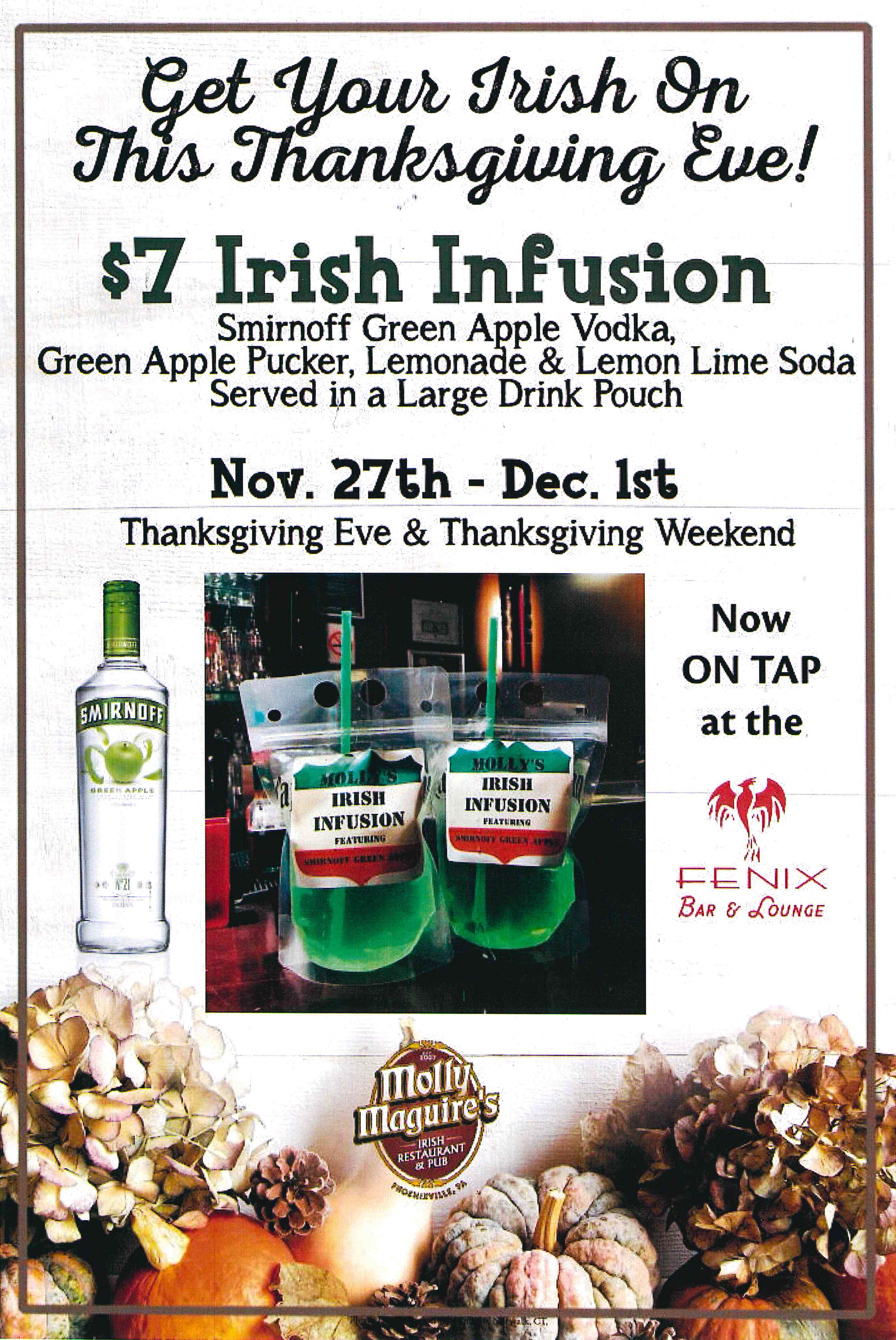 Get Your Irish On This Thanksgiving Eve!  $7 Irish Infusion  Smirnoff Green Apple Vodka, Green Apple Pucker, Lemonade & Lemon Lime Soda, Served in a Large Drink Pouch.   Nov 27th-Dec 1st . Thanksgiving Eve & Thanksgiving Weekend .  Now on Tap at the FENIX !