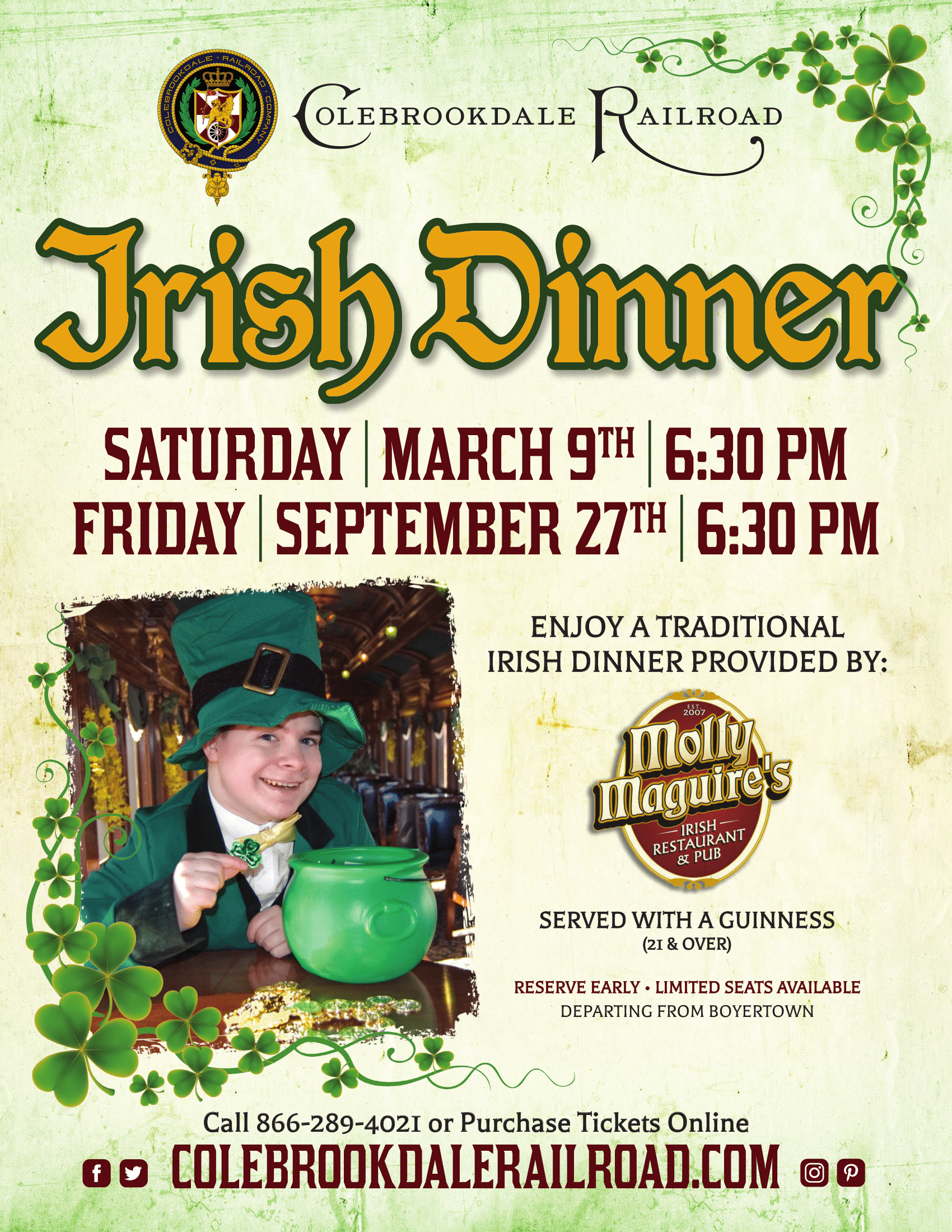 Colebrookdale Railroad Irish Dinner, Saturday, March 9th - 6:30 PM. Friday, September 27th, 6:30 PM Enjoy a traditional Irish Dinner Provided By: Molly Maguire's Irish Restaurant & Pub. Served with a Guinness (21 & Over) Reserve Early - Limited Seats Available Departing from Boyertown. Call 866-289-4021 or Purchase tickets online colebrookdalerailroad.com