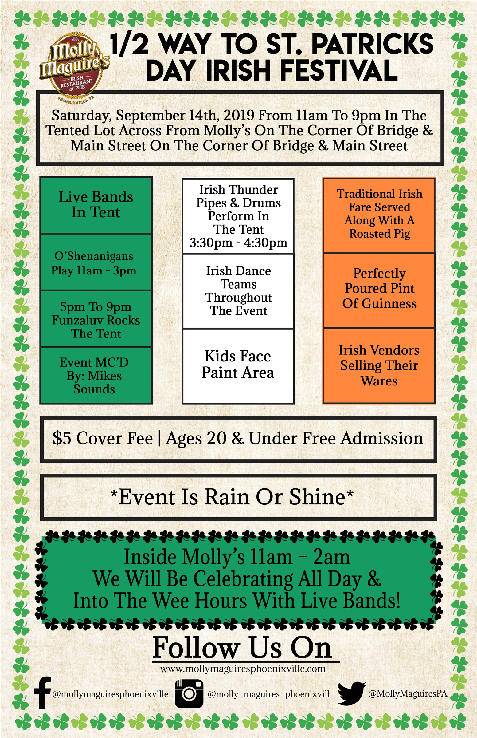 1/2 Way To St. Patricks Day Irish Festival. Saturday, September 14th, 2019 From 11am To 9pm In The Tented Lot Across From Molly's On The Corner Of Bridge & Main Street On The Corner Of Bridge & Main Street. Live Bands In Tent, O'shenanigans Play 11am - 3pm, 5pm To 9pm Funzaluv Rocks The Tent, Event Mc'd  By: Mikes Sounds. Irish Thunder Pipes & Drums Perform In The Tent 3:30pm - 4:30pm, Irish Dance Teams Throughout  The Event, Kids Face Paint Area. Traditional Irish Fare Served Along With A Roasted Pig, Perfectly Poured Pint Of Guinness, Irish Vendors Selling Their Wares. $5 Cover Fee   Ages 20 & Under Free Admission. Event Is Rain Or Shine. Inside Molly's 11am – 2am  We Will Be Celebrating All Day &  Into The Wee Hours With Live Bands!Follow Us On: Www.Mollymaguiresphoenixville.Com, Facebook Logo @Mollymaguiresphoenixville, Instagram Logo @Molly_Maguires_Phoenixville, Twitter Logo @Mollymaguirespa.