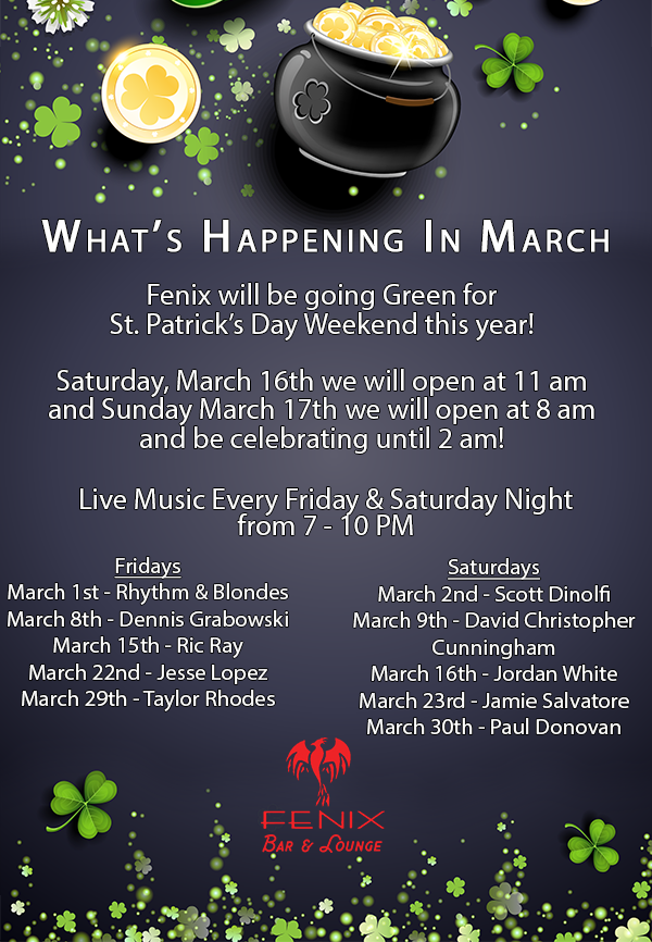 What's Happening In March. Fenix will be going Green for  St. Patrick's Day Weekend this year! Saturday, March 16th we will open at 11 am and Sunday March 17th we will open at 8 am and be celebrating until 2 am! Live Music Every Friday & Saturday Night  from 7 - 10 PM. Fridays March 1st - Rhythm & Blondes March 8th - Dennis Grabowski March 15th - Ric Ray March 22nd - Jesse Lopez March 29th - Taylor Rhodes. Saturdays March 2nd - Scott Dinolfi March 9th - David Christopher  Cunningham March 16th - Jordan White  March 23rd - Jamie Salvatore March 30th - Paul Donovan.