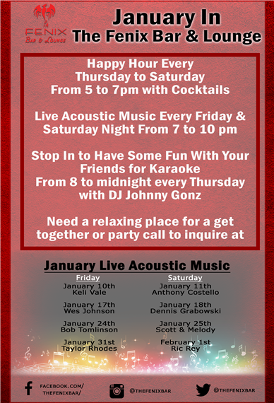 January in the Fenix bar and lounge. Happy hour every Thursday to Saturday from 5 to 7 PM with cocktails. Live acoustic music every Friday & Saturday night from 7 to 10 PM. Stop in to have some fun with your friends for karaoke from 8 to midnight every Thursday with DJ johnny Gonz. Need a relaxing place for a get together or party call to inquire at. January live acoustic music: Friday January 10th is keli vale, January 17th is wes johnson, January 24th is bob Tomlinson and January 31st is taylor Rhodes. Saturday January 11th is Anthony Costello, January 18th is dennis grabowski, January 25th is scott & melody, and February 1st is ric rey.