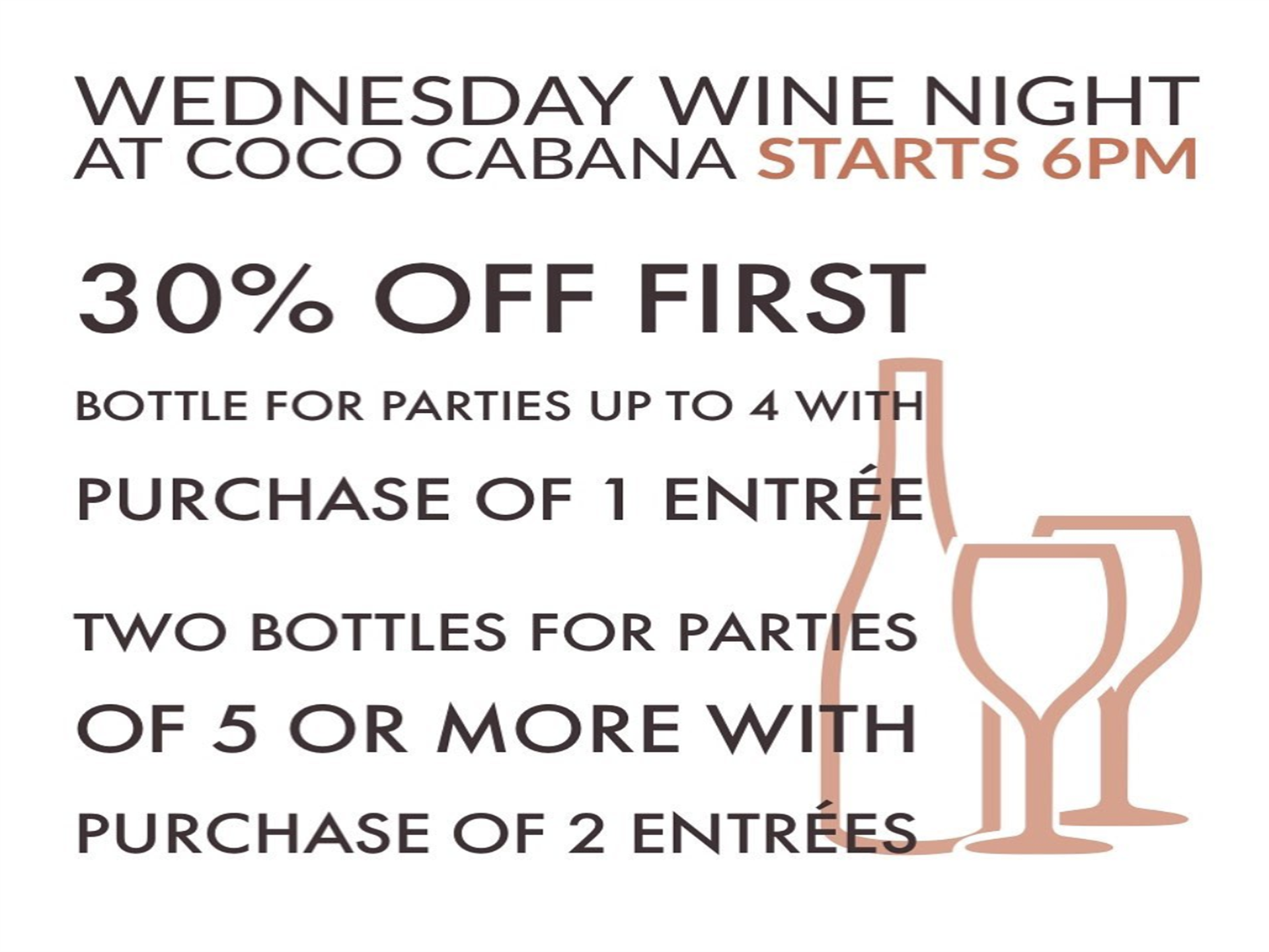 wednesday wine night at coco cabana starts at 6pm 30% off first bottle for parties up to 4 with purchase of 1 entree two bottles for parties of 5 or more with purchase of 2 entrees