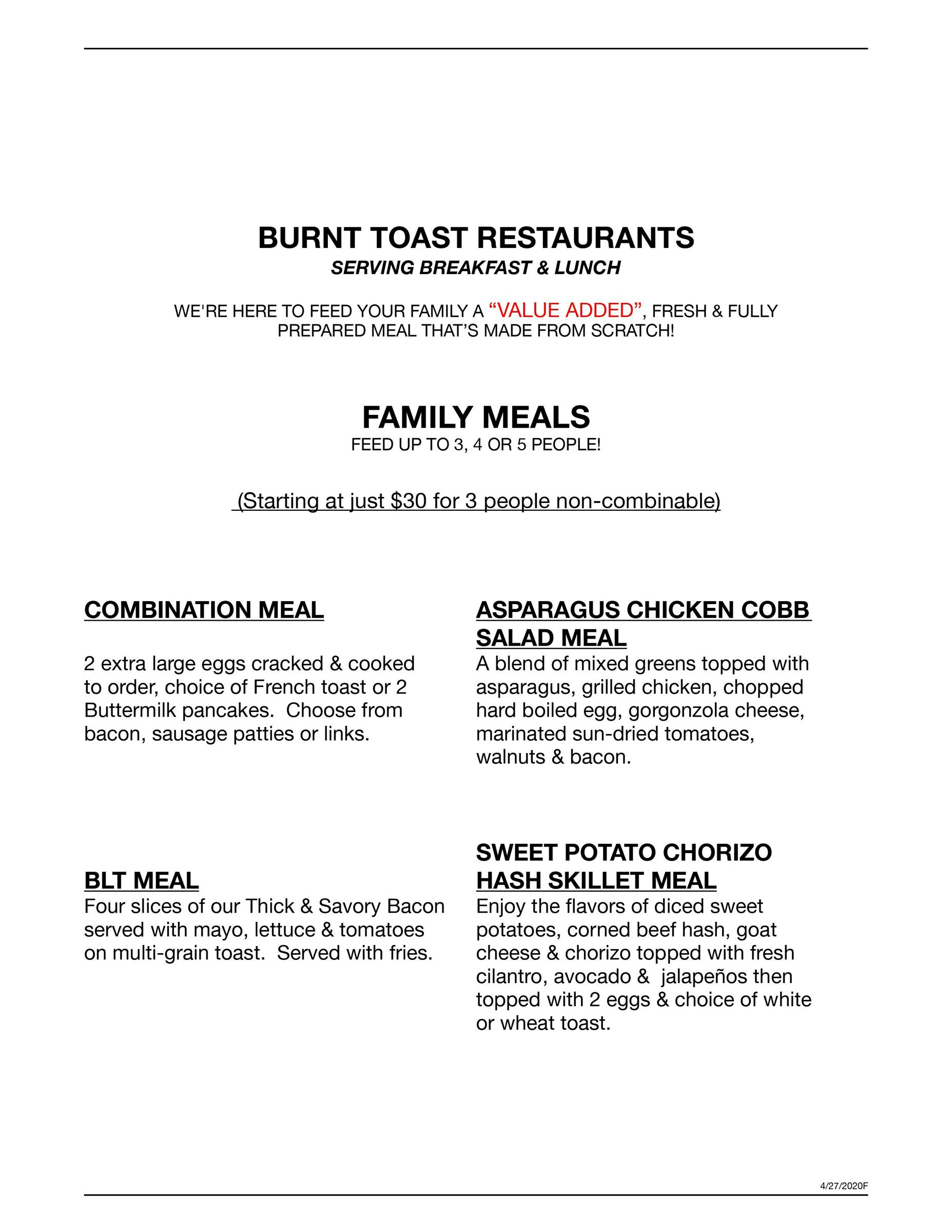 "BURNT TOAST RESTAURANTS SERVING BREAKFAST & LUNCH WE'RE HERE TO FEED YOUR FAMILY A ""VALUE ADDED"", FRESH & FULLY PREPARED MEAL THAT'S MADE FROM SCRATCH!  FAMILY MEALS FEED UP TO 3, 4 OR 5 PEOPLE!    (Starting at just $30 for 3 people non-combinable)  COMBINATION MEAL ASPARAGUS CHICKEN COBB SALAD MEAL 2 extra large eggs cracked & cooked		A blend of mixed greens topped with 	 to order, choice of French toast or 2		asparagus, grilled chicken, chopped  Buttermilk pancakes.  Choose from 		hard boiled egg, gorgonzola cheese,  bacon, sausage patties or links.		marinated sun-dried tomatoes,  							walnuts & bacon.  							SWEET POTATO CHORIZO BLT MEAL HASH SKILLET MEAL Four slices of our Thick & Savory Bacon	Enjoy the flavors of diced sweet  served with mayo, lettuce & tomatoes	potatoes, corned beef hash, goat on multi-grain toast.  Served with fries.	cheese & chorizo topped with fresh 							cilantro, avocado &  jalapeños then  										topped with 2 eggs & choice of white 							or wheat toast."