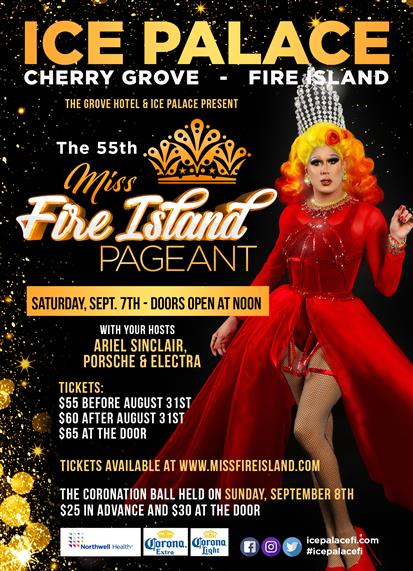 Ice Palace  Cherry Grove - Fire Island   The 55th Miss Fire Island Pageant  Saturday, Sept. 7th - Doors Open at Noon   With your hosts: Ariel Sinclair, Porsche & Electra   Tickets:  $55 Before August 31st  $60 After August 31st  $65 At the Door   Tickets Available at WWW.missfireisland.com   The Coronation Ball will be held on Sunday, September 8th $25 in Advance, and $30 at the door