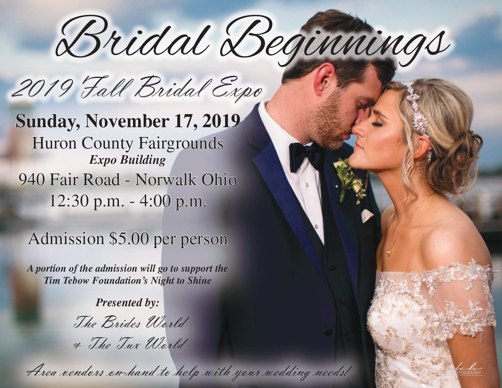 Sunday, November 17, 2019. Huron County Fairgrounds Expo Building 940 Fair Road - Norwalk Ohio. 12:30 p.m. - 4:00 p.m. Admission $5.00 per person. A portion of the admission will go to support the Tim Tebow Foundation's Night to Shine Presented by: The Brides World & The Tux World Area vendors on-hand to help with your wedding needs!