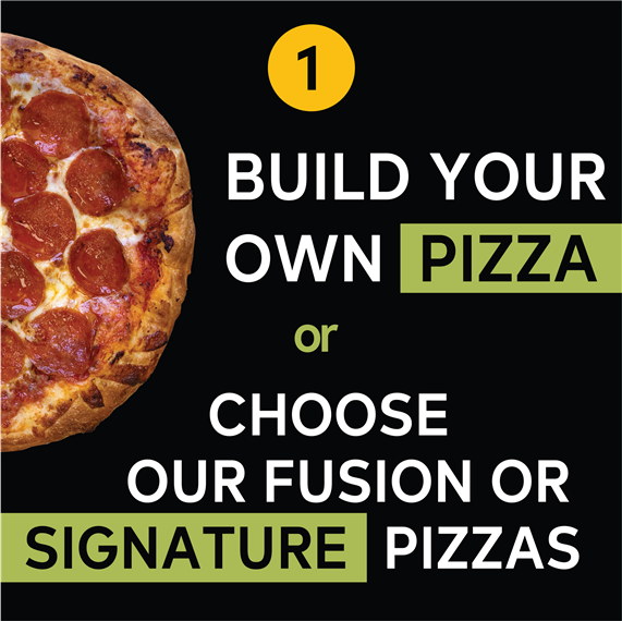 1. Build Your Own Pizza or Choose Our Fusion or Signature Pizzas