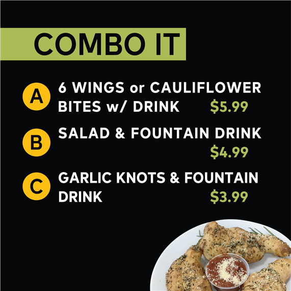 Combo It | A: 6 Wings or Cauliflower Bites w/ Drink $5.99 | B: Salad & Fountain Drink $4.99 | C: Garlic Knots & Fountain Drink $3.99