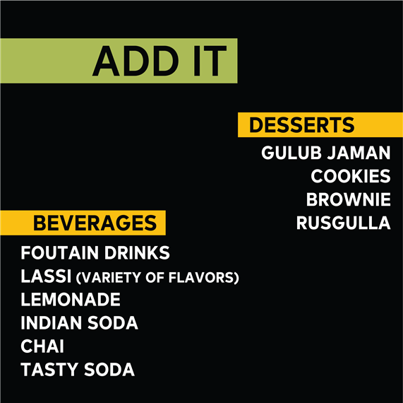 Add It | Desserts: Gulub Jaman, Cookies, Brownie, Rusgulla | Beverages: Fountain Drinks, Lassi (Variety of Flavors), Lemonade, Indian Soda, Chai, Tasty Soda